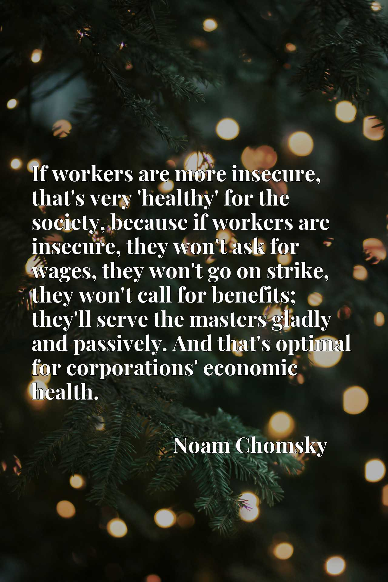 If workers are more insecure, that's very 'healthy' for the society, because if workers are insecure, they won't ask for wages, they won't go on strike, they won't call for benefits; they'll serve the masters gladly and passively. And that's optimal for corporations' economic health.