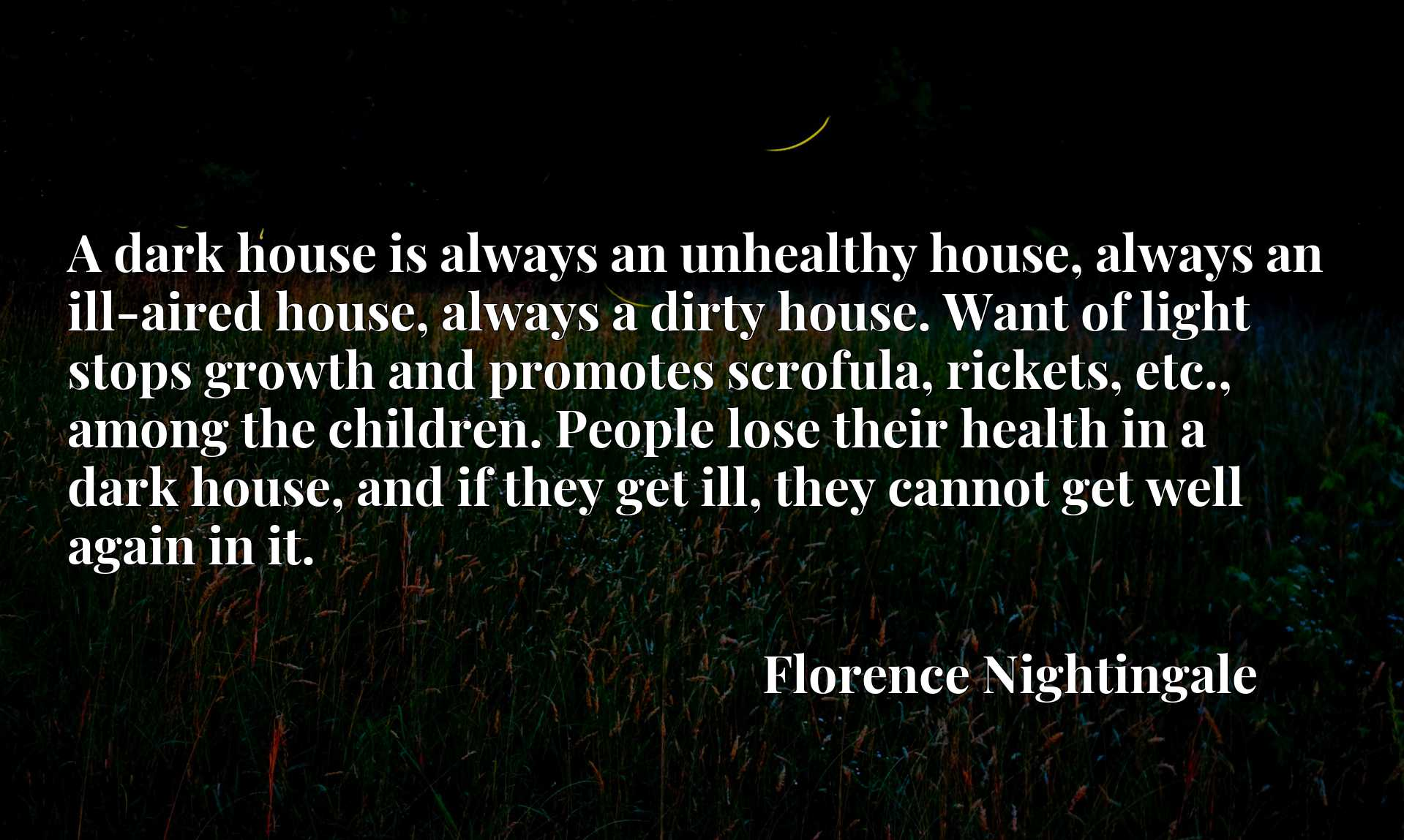 A dark house is always an unhealthy house, always an ill-aired house, always a dirty house. Want of light stops growth and promotes scrofula, rickets, etc., among the children. People lose their health in a dark house, and if they get ill, they cannot get well again in it.
