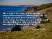 The science of psychology has been far more successful on the negative than on the positive side... It has revealed to us much about man's shortcomings, his illnesses, his sins, but little about his potentialities, his virtues, his achievable aspirations, or his psychological health.