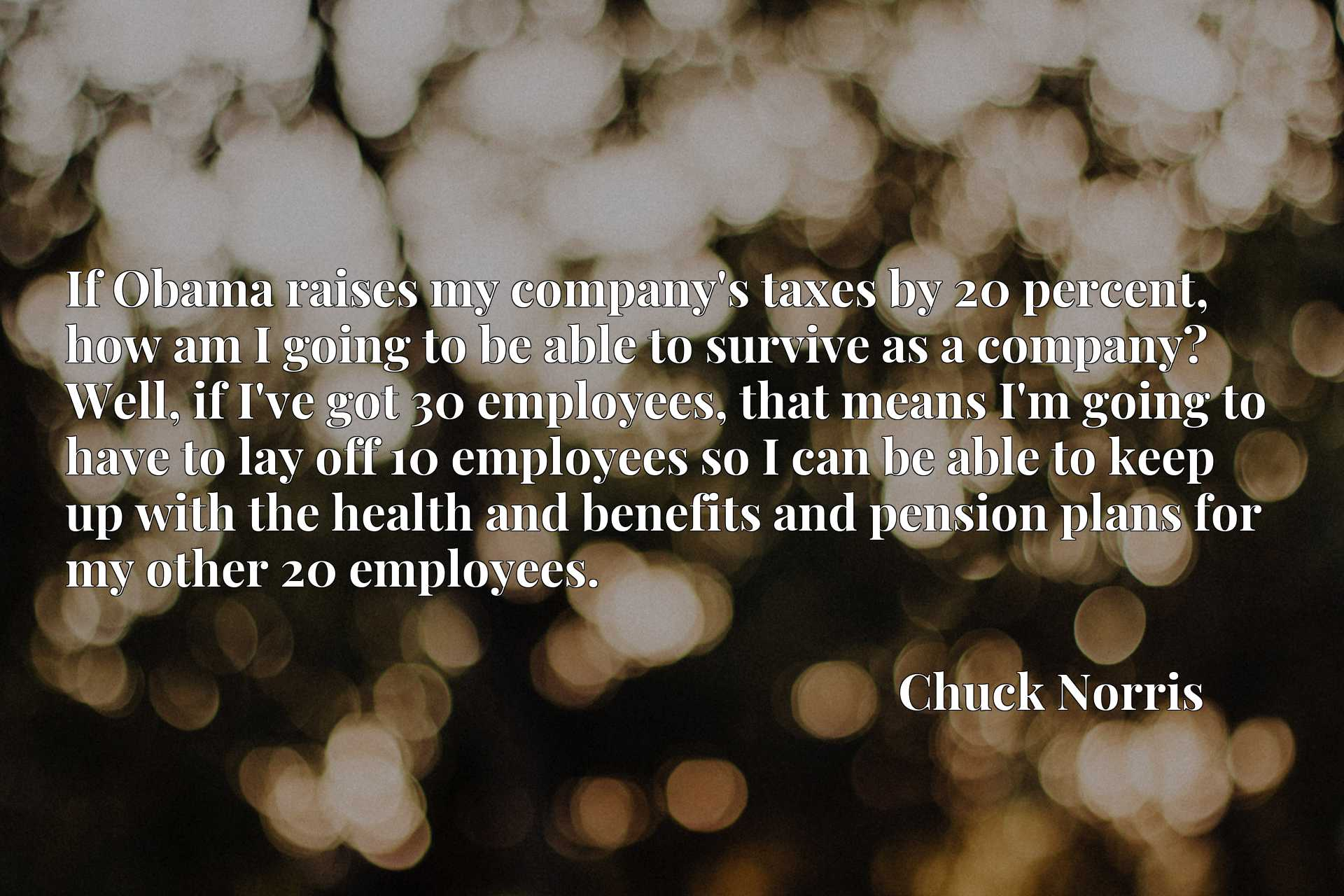 If Obama raises my company's taxes by 20 percent, how am I going to be able to survive as a company? Well, if I've got 30 employees, that means I'm going to have to lay off 10 employees so I can be able to keep up with the health and benefits and pension plans for my other 20 employees.