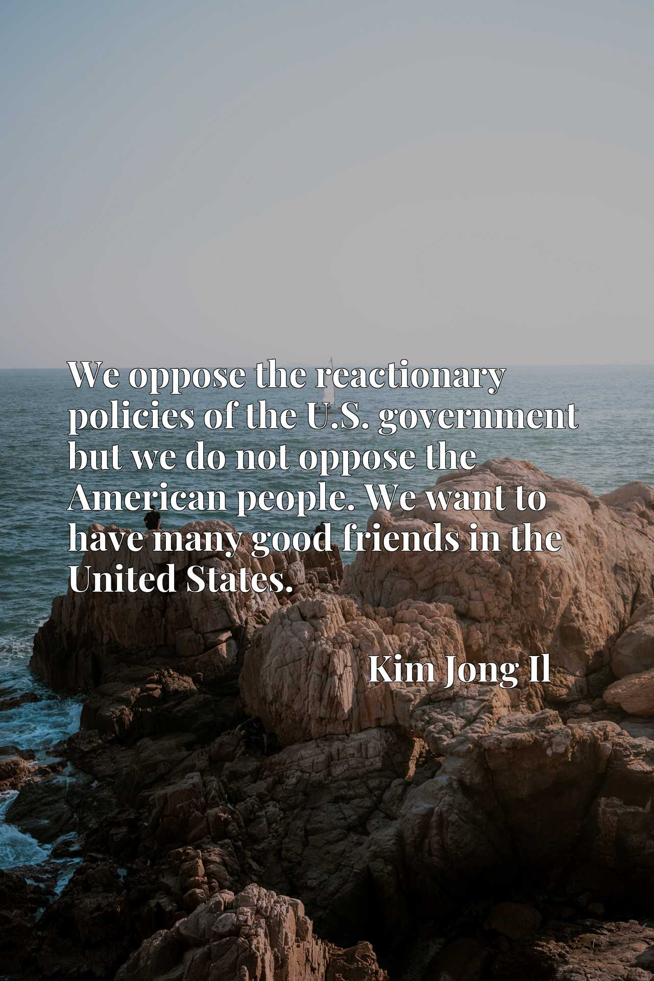We oppose the reactionary policies of the U.S. government but we do not oppose the American people. We want to have many good friends in the United States.