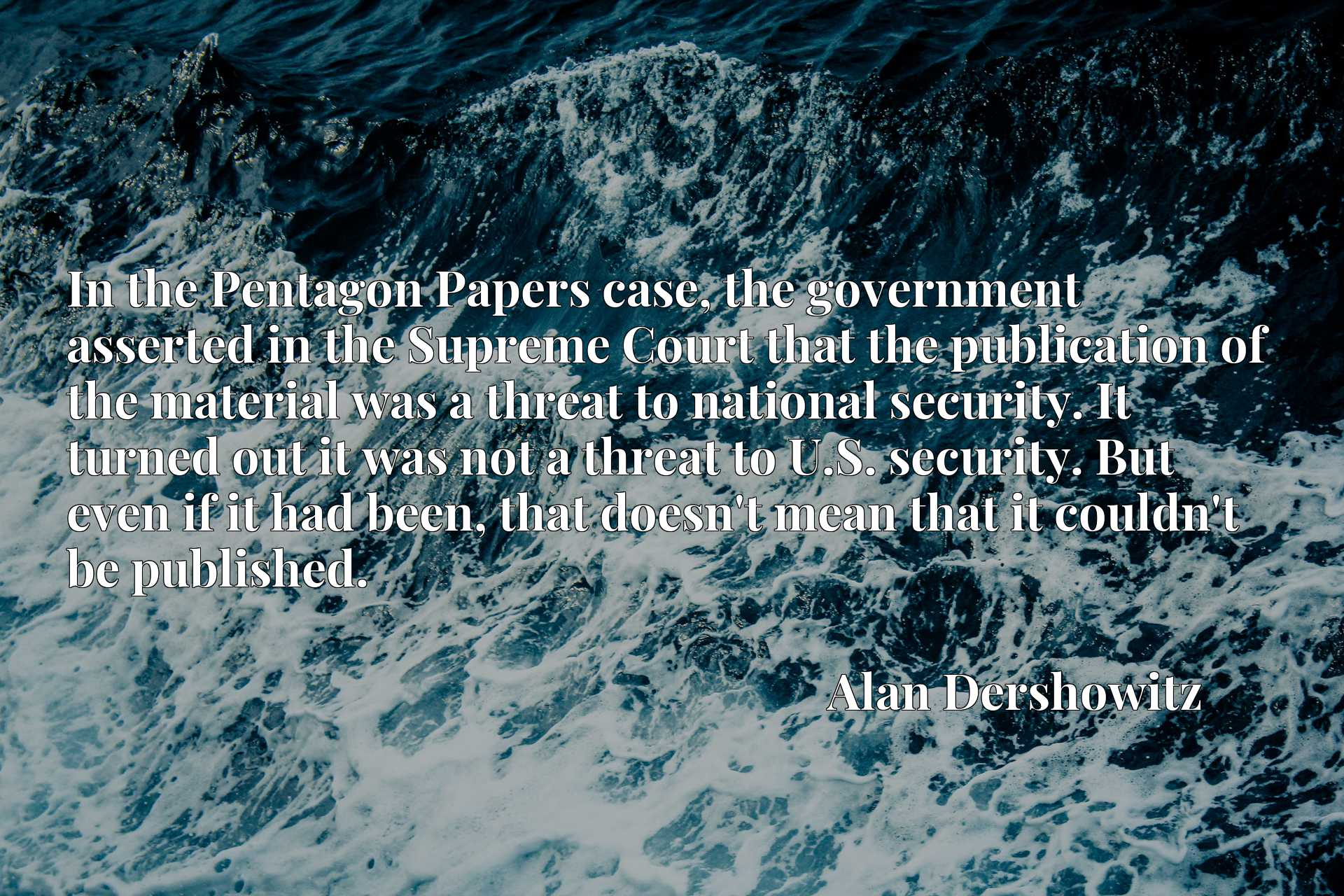 In the Pentagon Papers case, the government asserted in the Supreme Court that the publication of the material was a threat to national security. It turned out it was not a threat to U.S. security. But even if it had been, that doesn't mean that it couldn't be published.