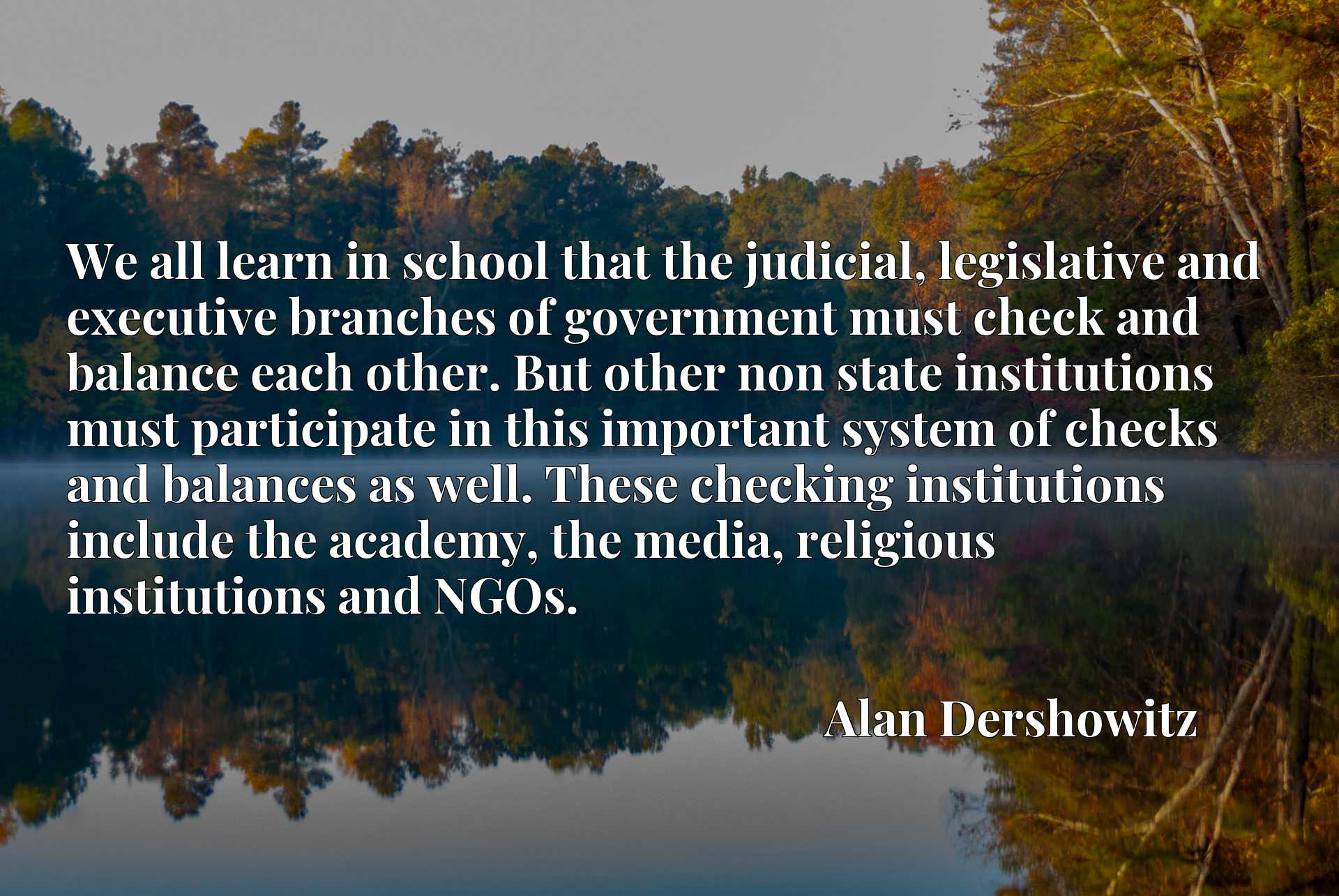 We all learn in school that the judicial, legislative and executive branches of government must check and balance each other. But other non state institutions must participate in this important system of checks and balances as well. These checking institutions include the academy, the media, religious institutions and NGOs.