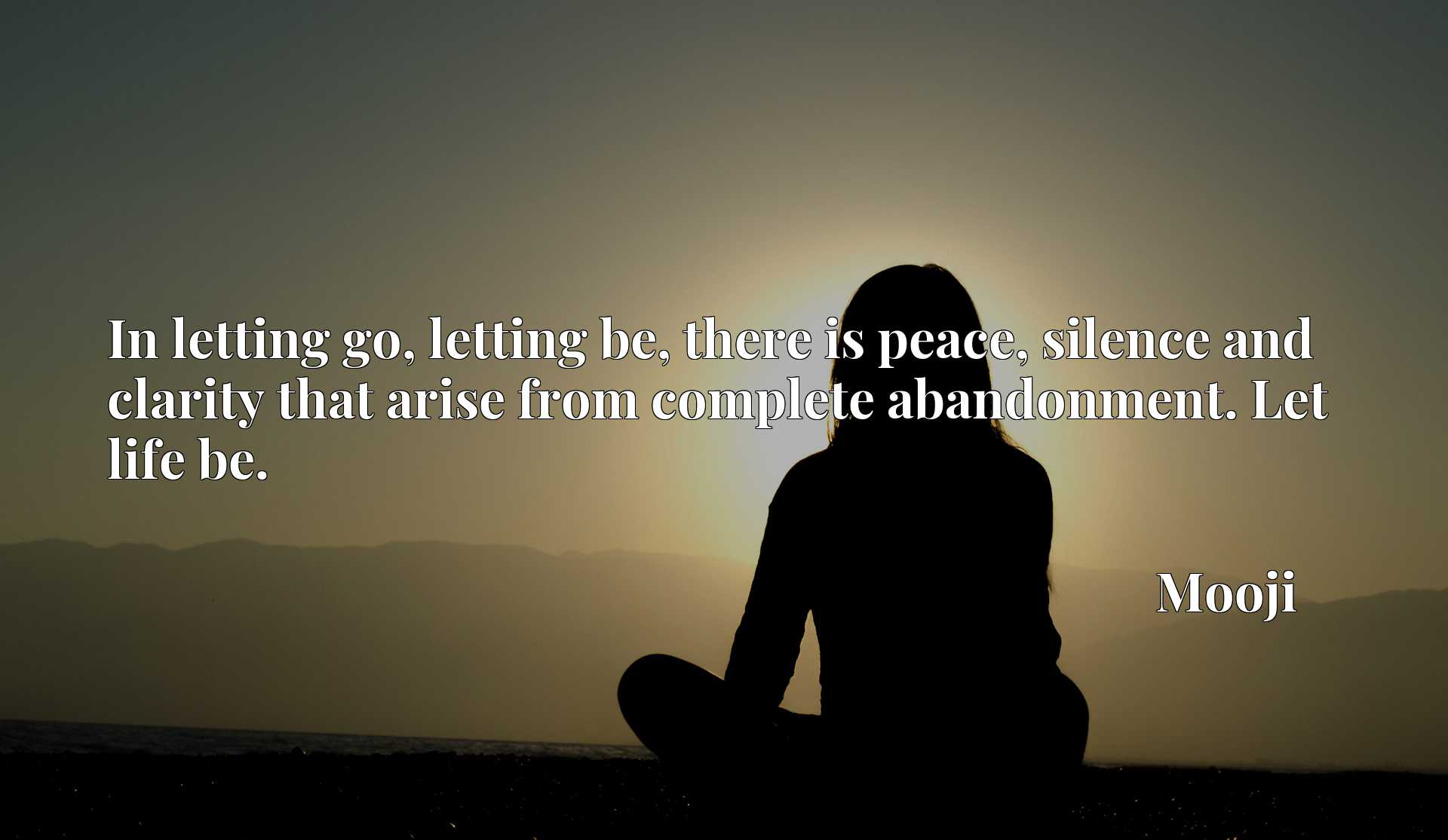 In letting go, letting be, there is peace, silence and clarity that arise from complete abandonment. Let life be.