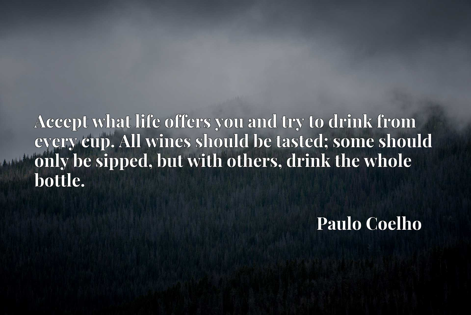 Quote Picture :Accept what life offers you and try to drink from every cup. All wines should be tasted; some should only be sipped, but with others, drink the whole bottle.