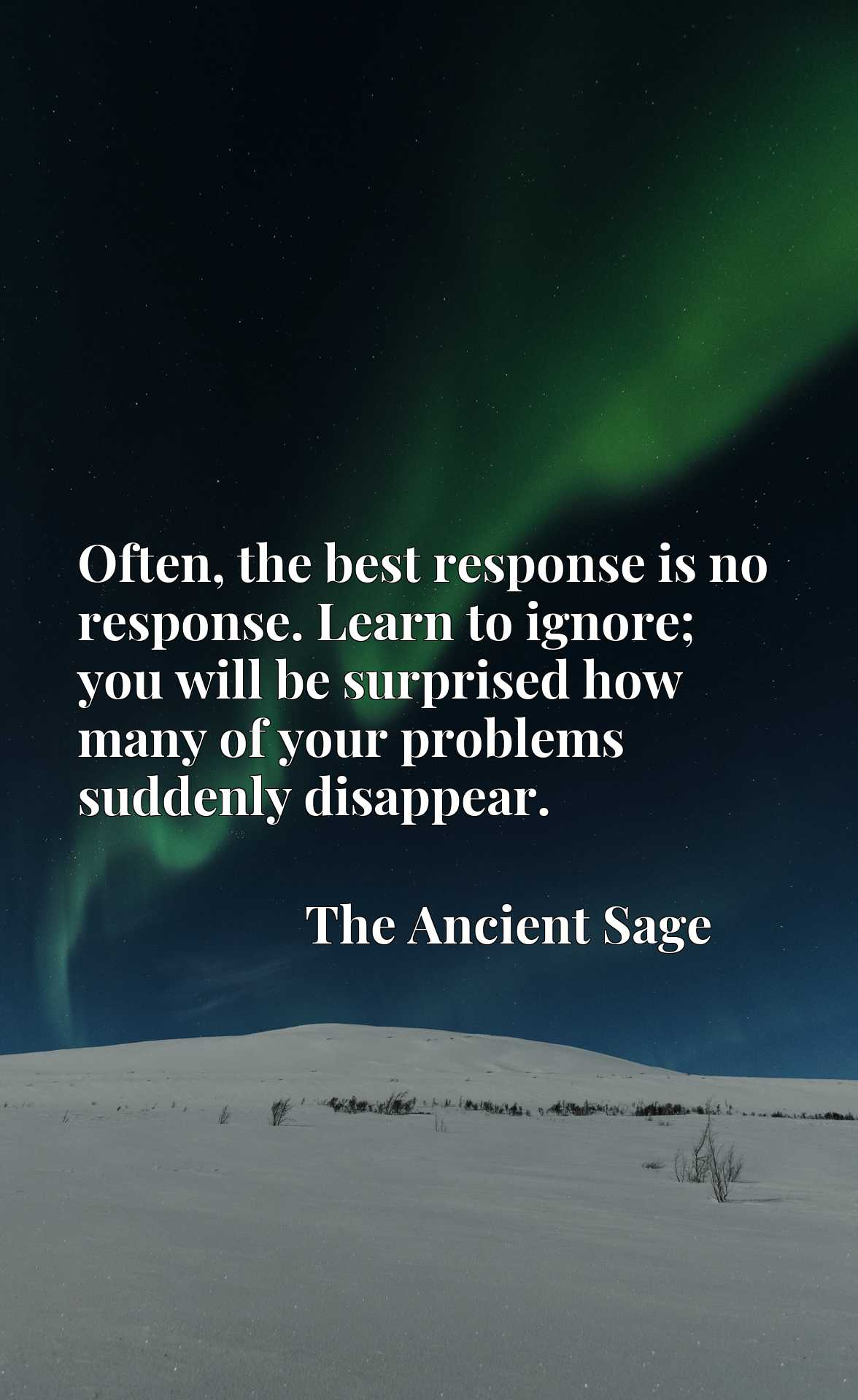 Quote Picture :Often, the best response is no response. Learn to ignore; you will be surprised how many of your problems suddenly disappear.