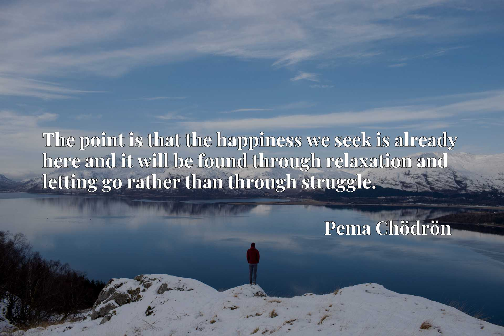 Quote Picture :The point is that the happiness we seek is already here and it will be found through relaxation and letting go rather than through struggle.