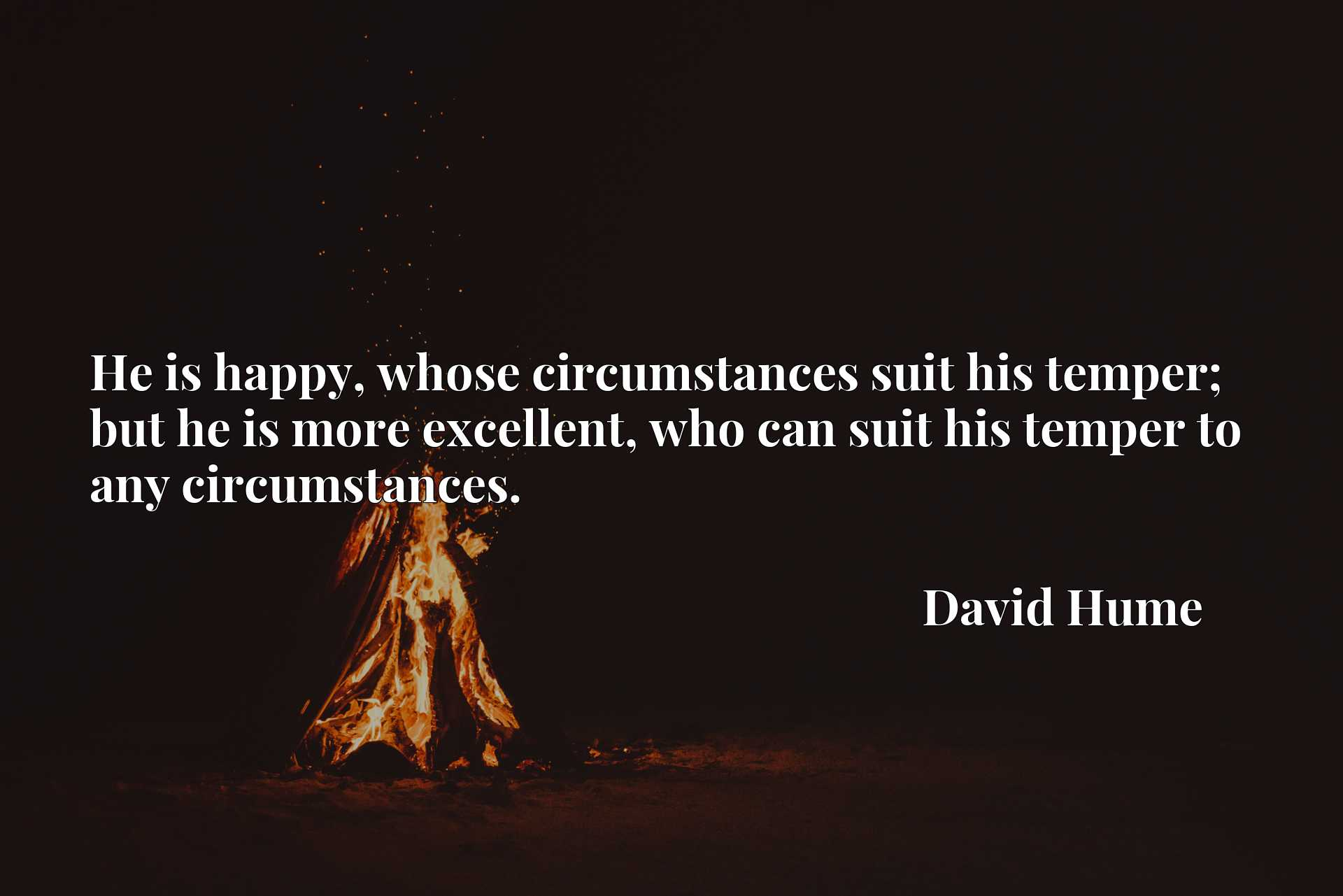 Quote Picture :He is happy, whose circumstances suit his temper; but he is more excellent, who can suit his temper to any circumstances.