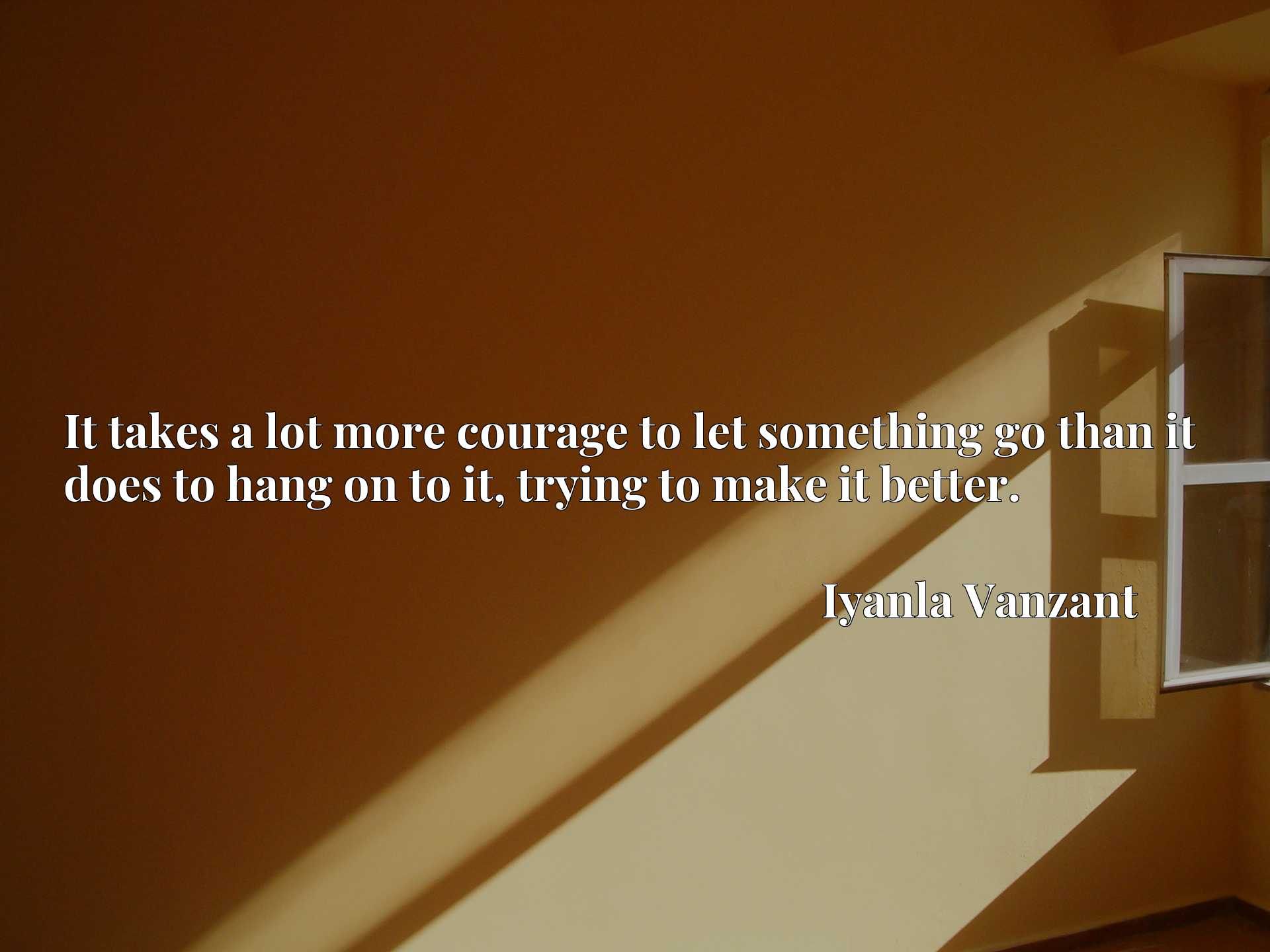 Quote Picture :It takes a lot more courage to let something go than it does to hang on to it, trying to make it better.