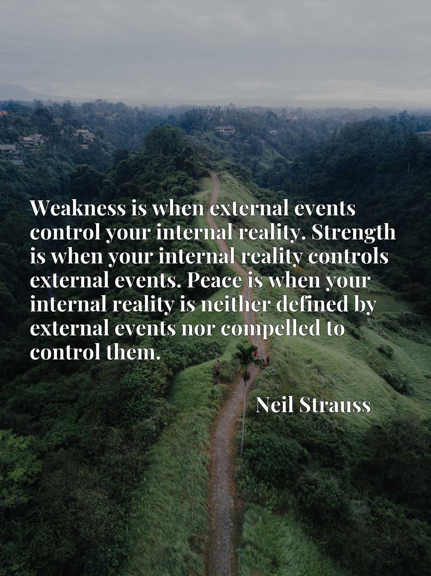 Weakness is when external events control your internal reality. Strength is when your internal reality controls external events. Peace is when your internal reality is neither defined by external events nor compelled to control them.