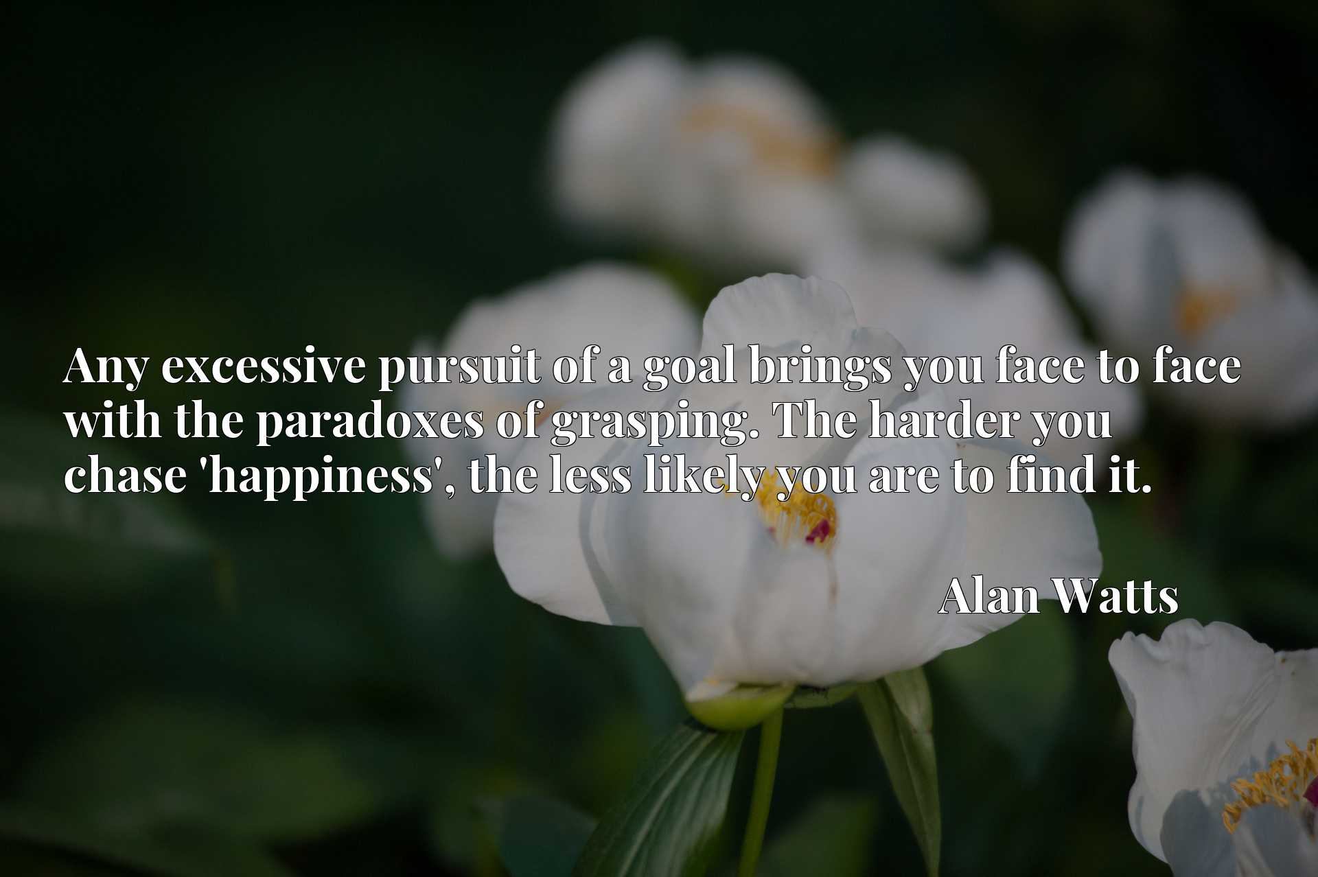 Quote Picture :Any excessive pursuit of a goal brings you face to face with the paradoxes of grasping. The harder you chase 'happiness', the less likely you are to find it.