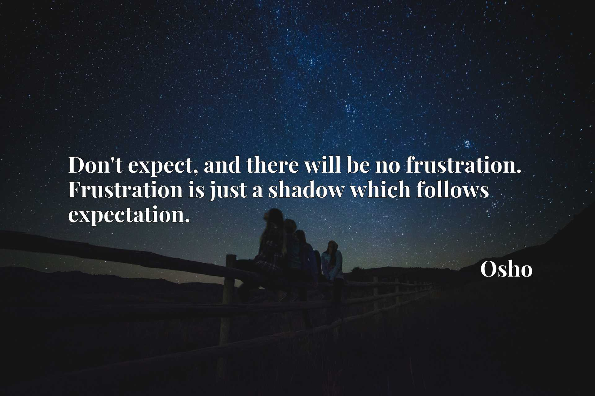 Quote Picture :Don't expect, and there will be no frustration. Frustration is just a shadow which follows expectation.
