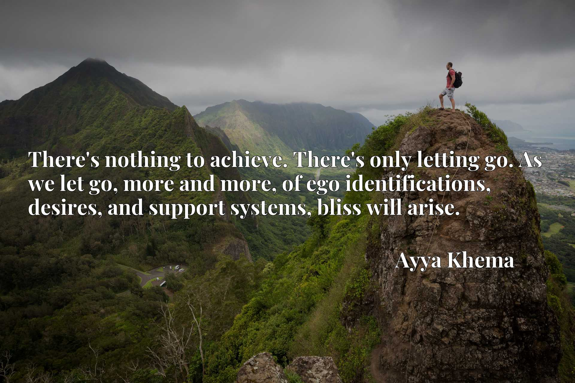 Quote Picture :There's nothing to achieve. There's only letting go. As we let go, more and more, of ego identifications, desires, and support systems, bliss will arise.
