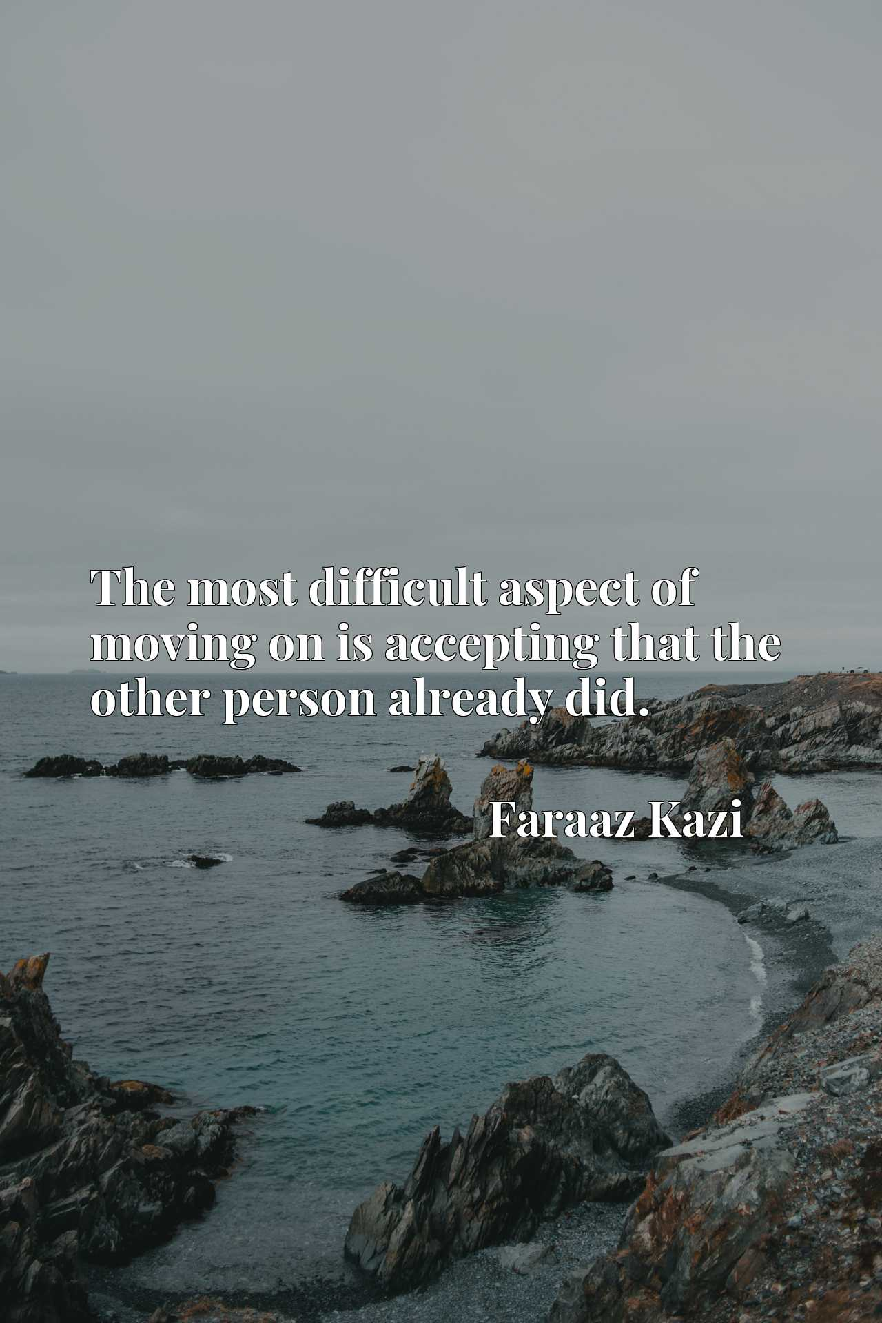 Quote Picture :The most difficult aspect of moving on is accepting that the other person already did.