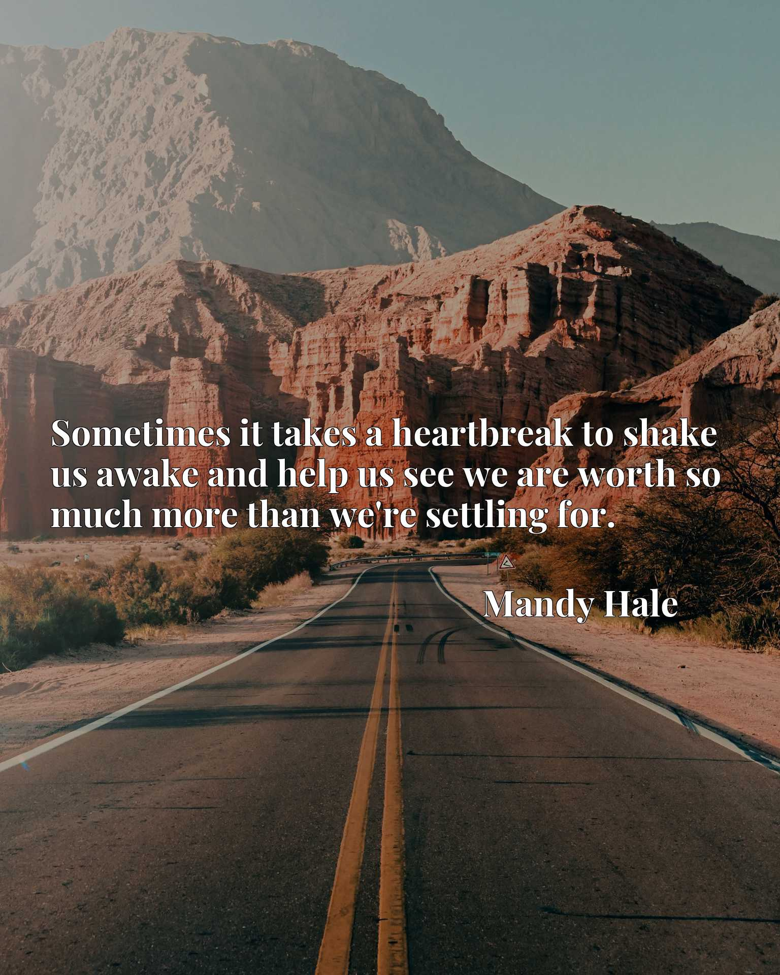 Quote Picture :Sometimes it takes a heartbreak to shake us awake and help us see we are worth so much more than we're settling for.