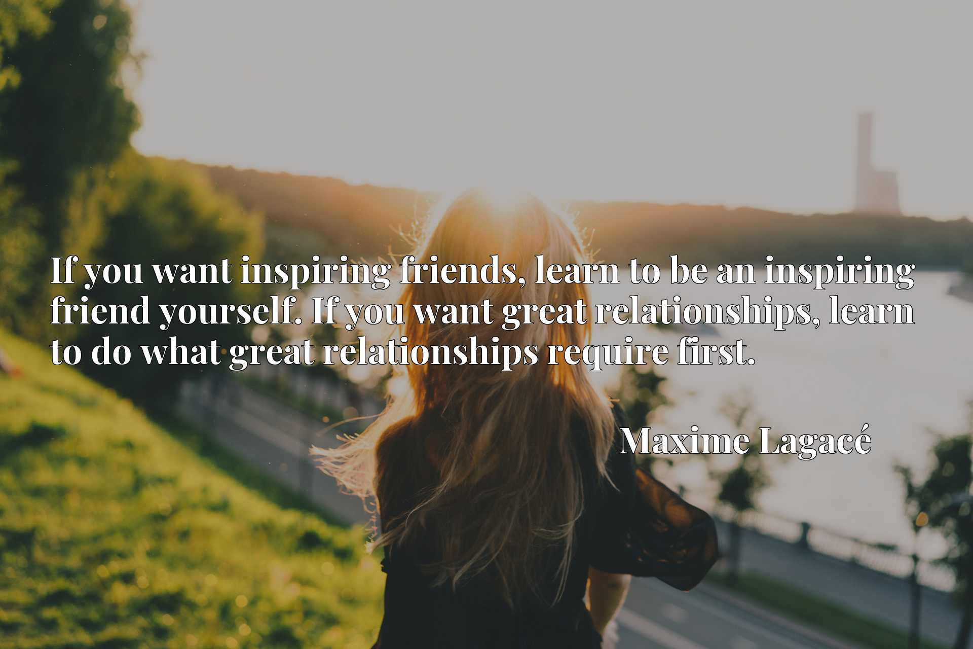 If you want inspiring friends, learn to be an inspiring friend yourself. If you want great relationships, learn to do what great relationships require first.