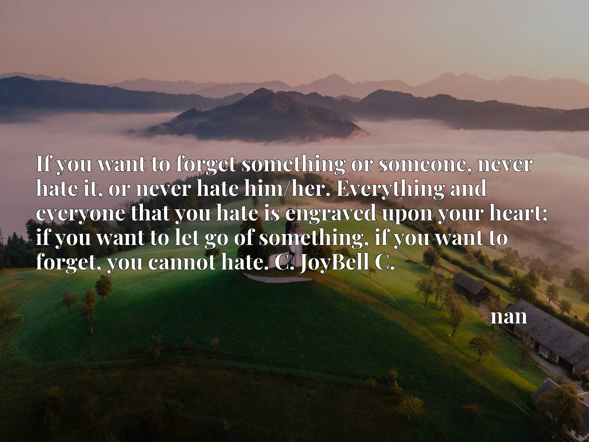 Quote Picture :If you want to forget something or someone, never hate it, or never hate him/her. Everything and everyone that you hate is engraved upon your heart; if you want to let go of something, if you want to forget, you cannot hate. C. JoyBell C.