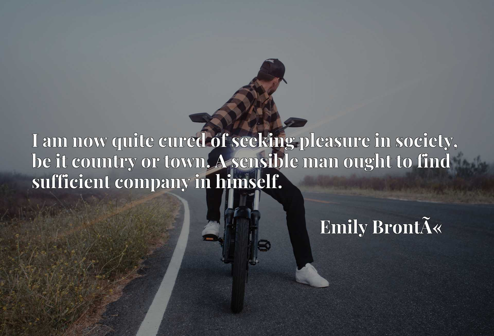 Quote Picture :I am now quite cured of seeking pleasure in society, be it country or town. A sensible man ought to find sufficient company in himself.