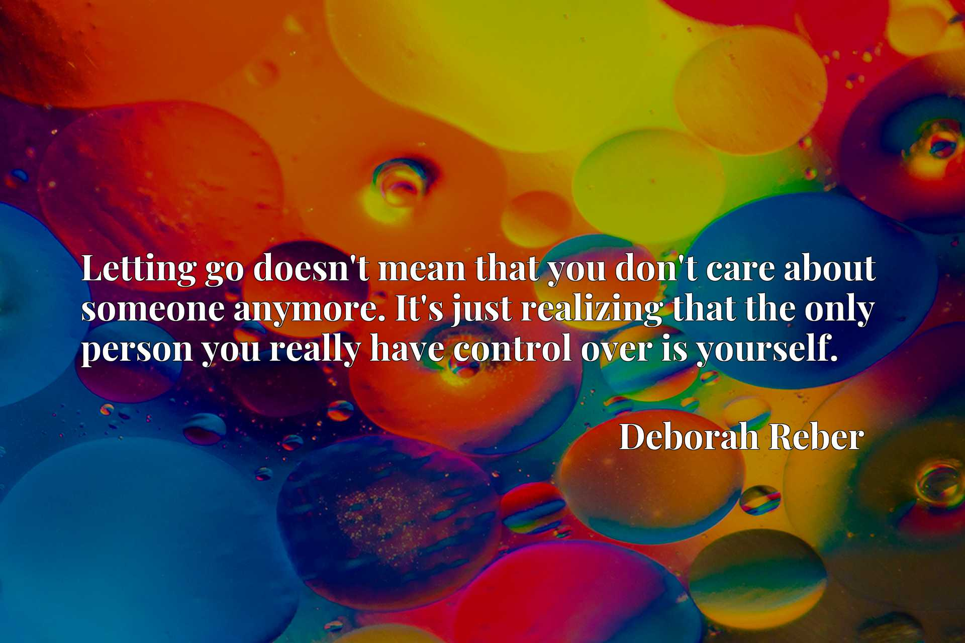 Quote Picture :Letting go doesn't mean that you don't care about someone anymore. It's just realizing that the only person you really have control over is yourself.