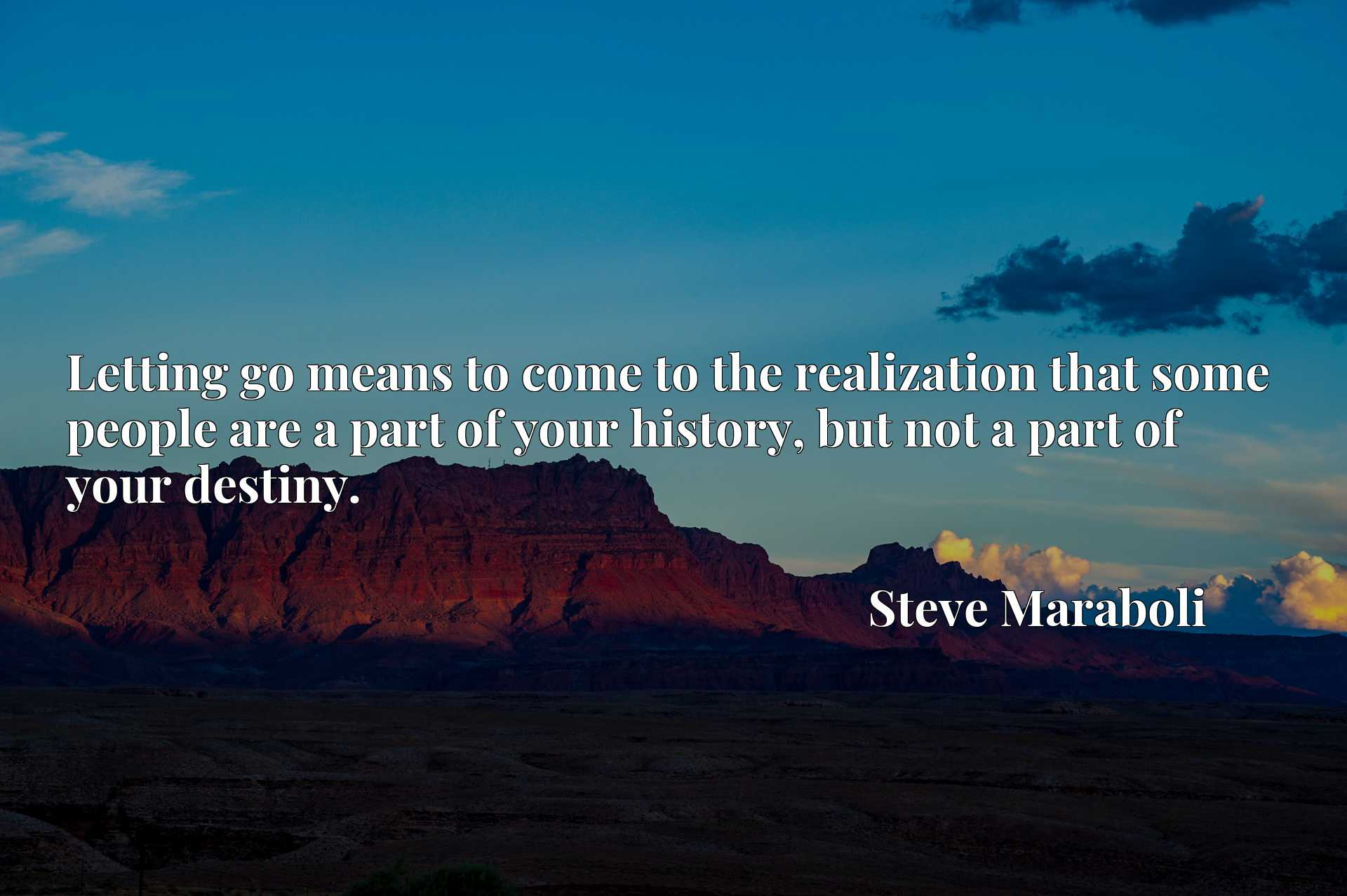 Quote Picture :Letting go means to come to the realization that some people are a part of your history, but not a part of your destiny.