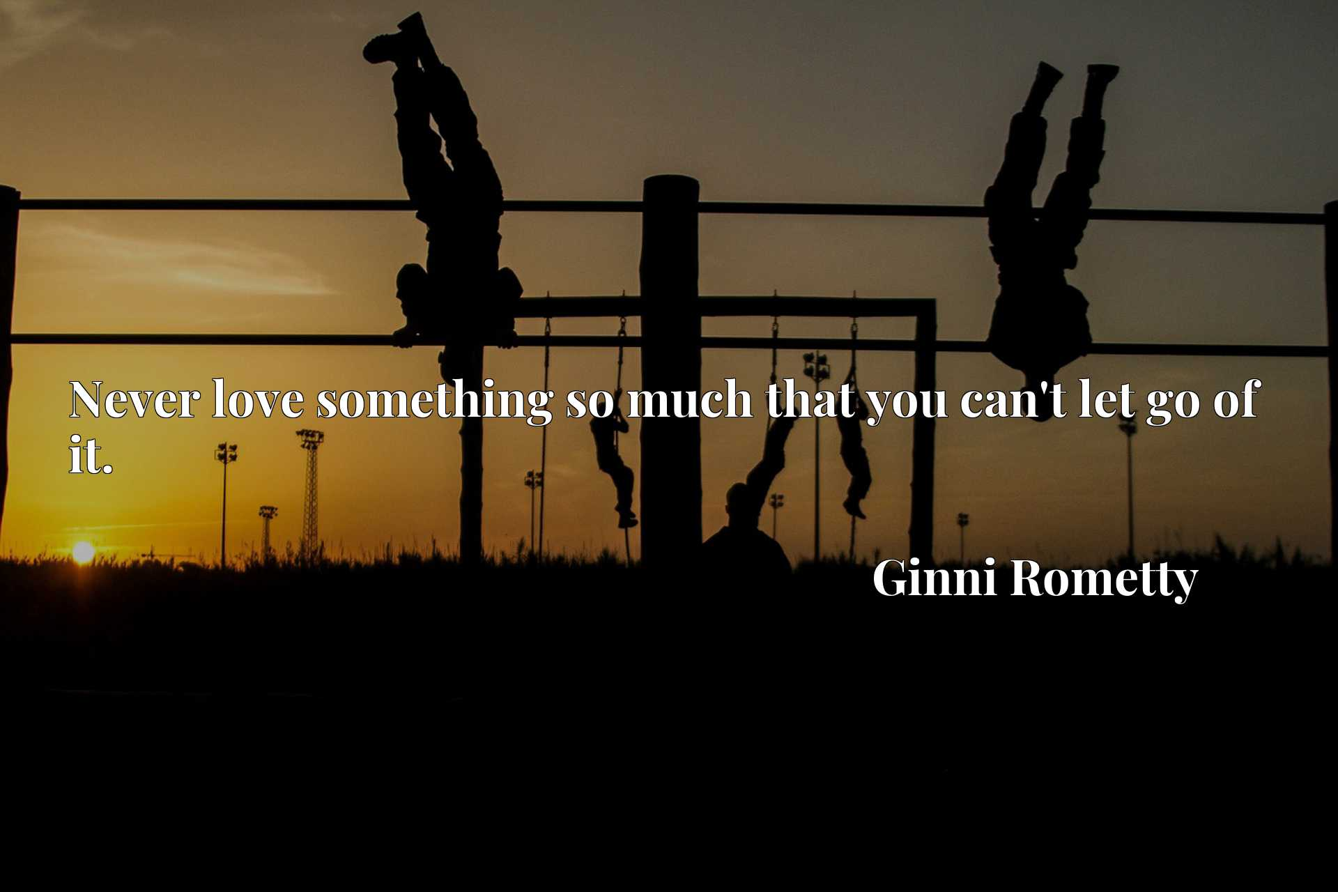 Quote Picture :Never love something so much that you can't let go of it.