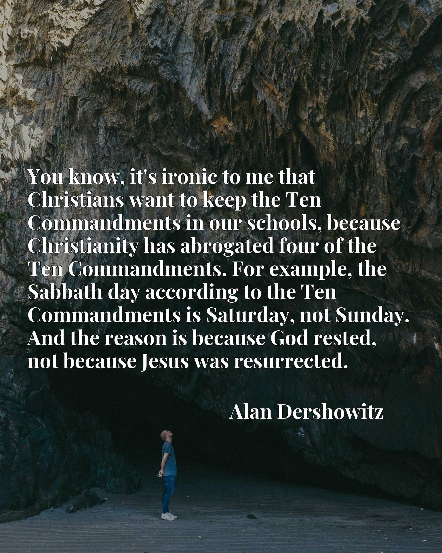 You know, it's ironic to me that Christians want to keep the Ten Commandments in our schools, because Christianity has abrogated four of the Ten Commandments. For example, the Sabbath day according to the Ten Commandments is Saturday, not Sunday. And the reason is because God rested, not because Jesus was resurrected.