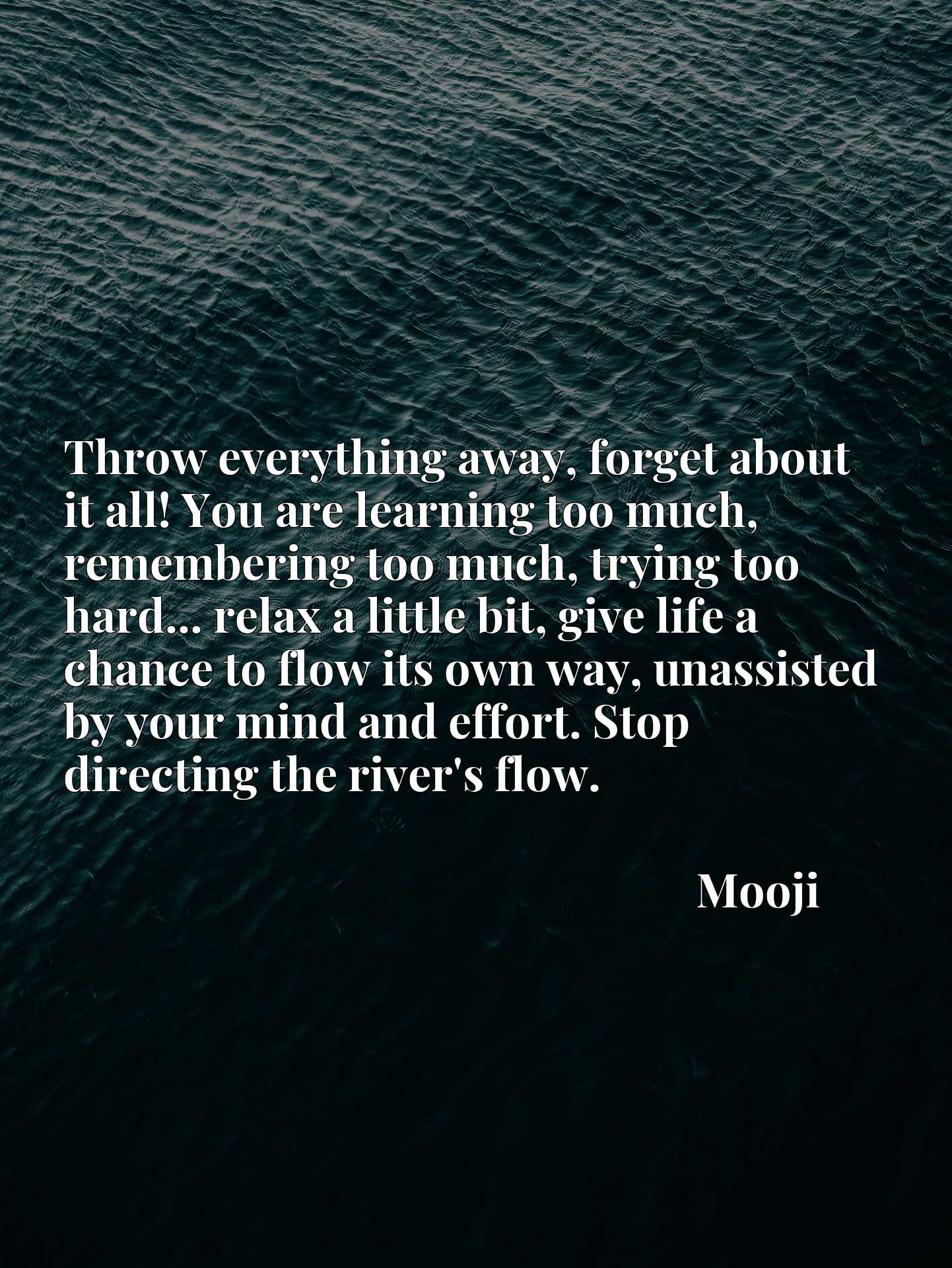 Throw everything away, forget about it all! You are learning too much, remembering too much, trying too hard... relax a little bit, give life a chance to flow its own way, unassisted by your mind and effort. Stop directing the river's flow.