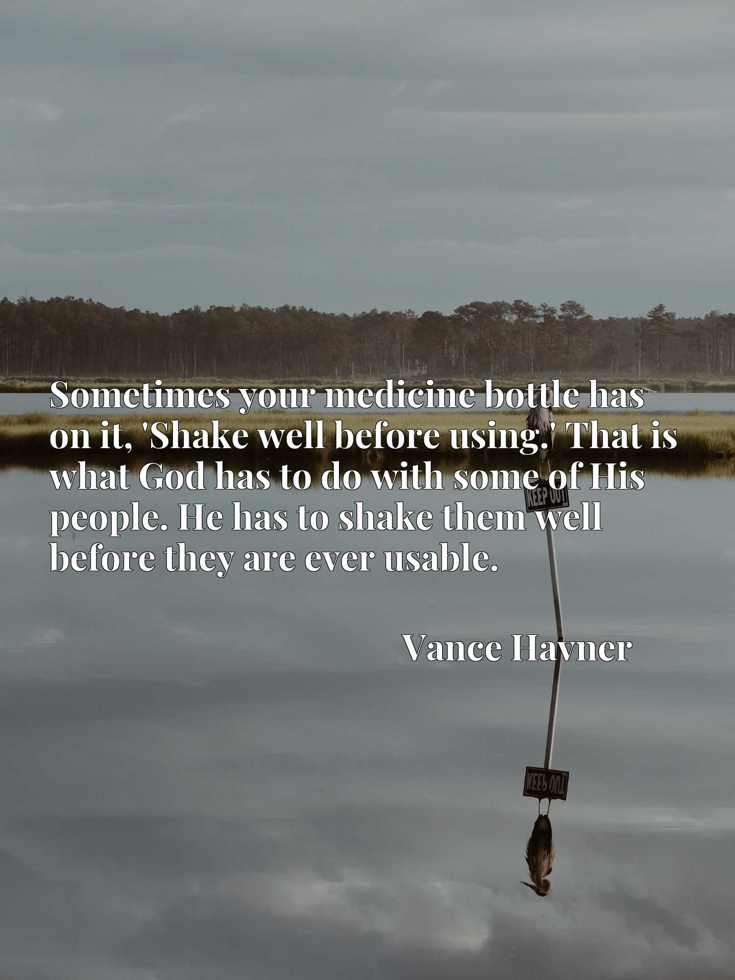 Sometimes your medicine bottle has on it, 'Shake well before using.' That is what God has to do with some of His people. He has to shake them well before they are ever usable.