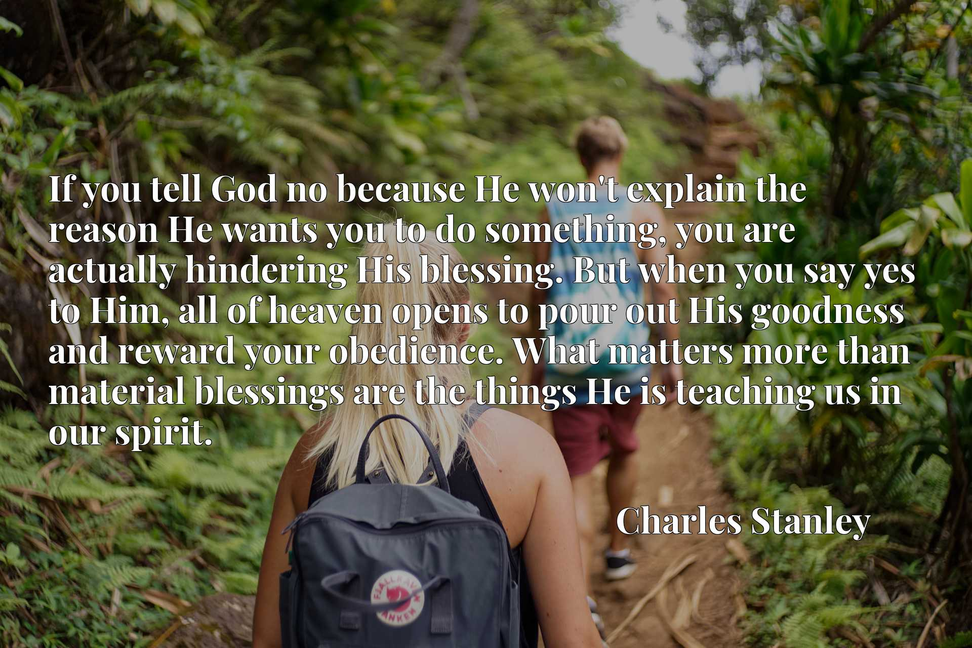 If you tell God no because He won't explain the reason He wants you to do something, you are actually hindering His blessing. But when you say yes to Him, all of heaven opens to pour out His goodness and reward your obedience. What matters more than material blessings are the things He is teaching us in our spirit.