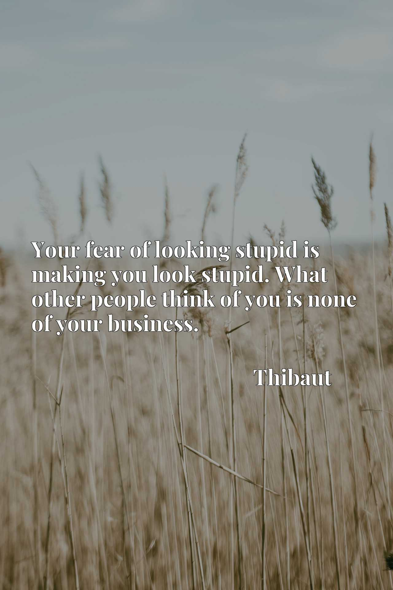 Quote Picture :Your fear of looking stupid is making you look stupid. What other people think of you is none of your business.