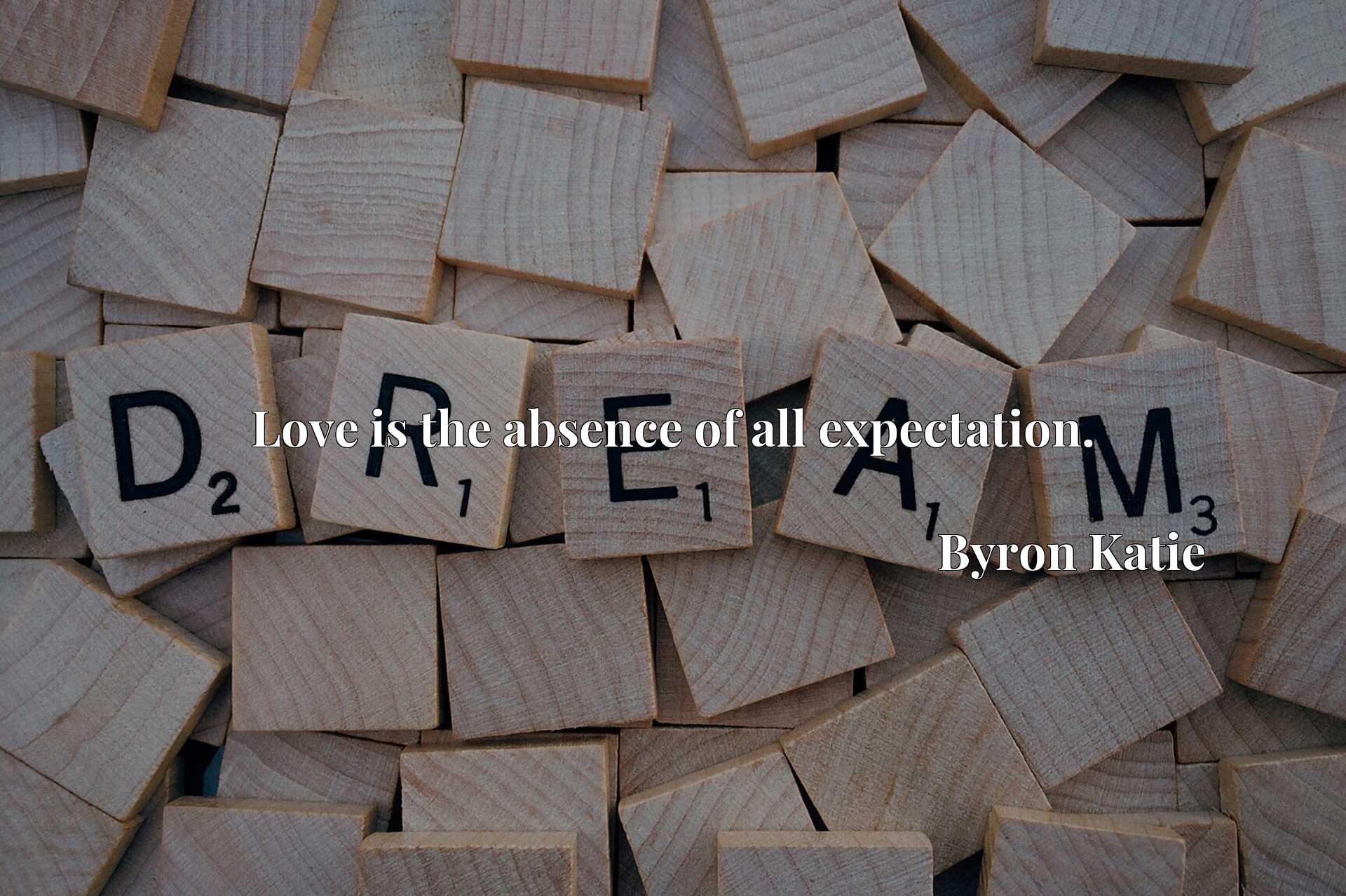 Quote Picture :Love is the absence of all expectation.