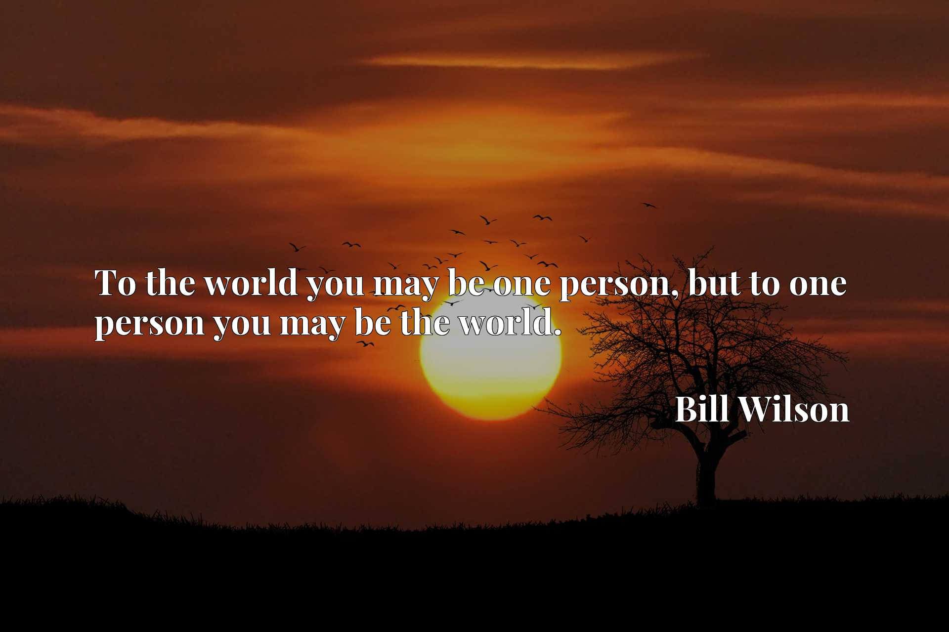 Quote Picture :To the world you may be one person, but to one person you may be the world.
