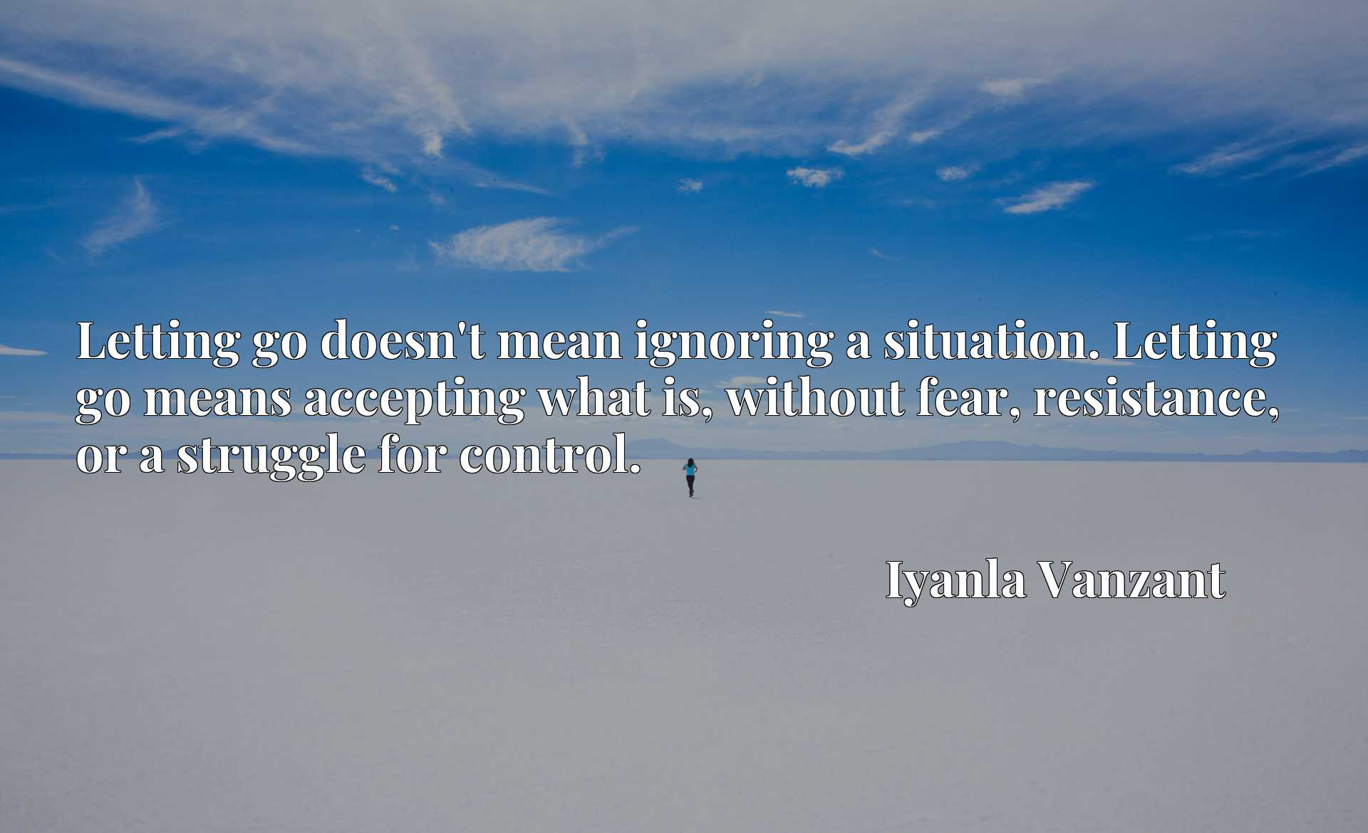 Letting go doesn't mean ignoring a situation. Letting go means accepting what is, without fear, resistance, or a struggle for control.