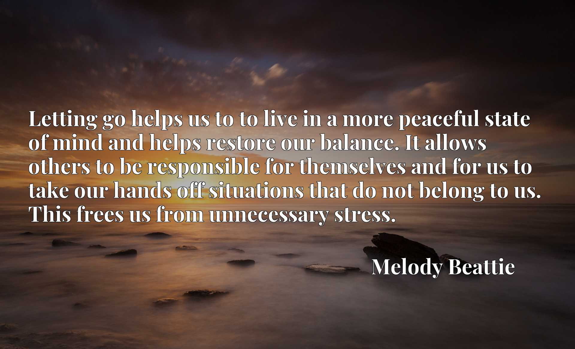 Quote Picture :Letting go helps us to to live in a more peaceful state of mind and helps restore our balance. It allows others to be responsible for themselves and for us to take our hands off situations that do not belong to us. This frees us from unnecessary stress.