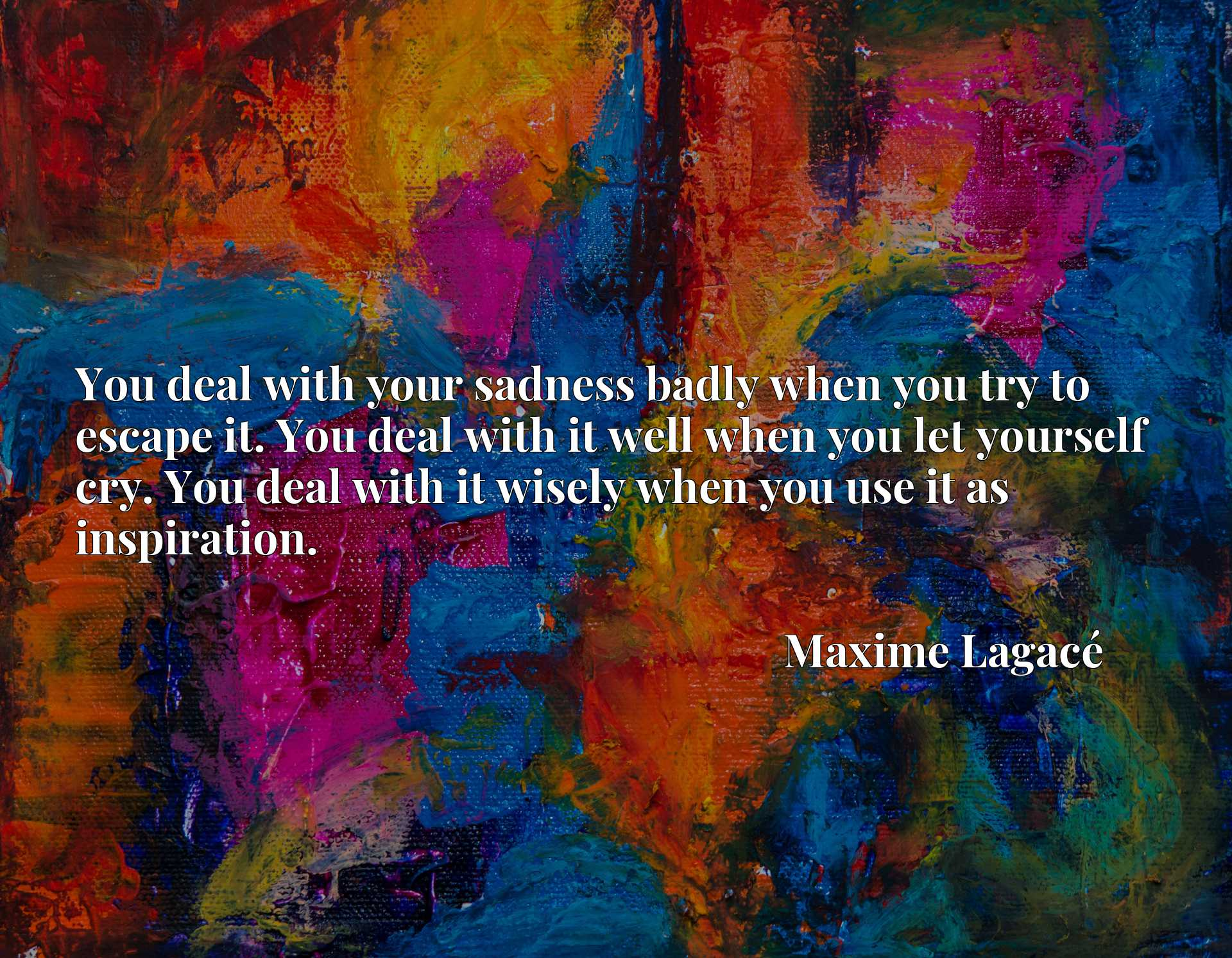 Quote Picture :You deal with your sadness badly when you try to escape it. You deal with it well when you let yourself cry. You deal with it wisely when you use it as inspiration.