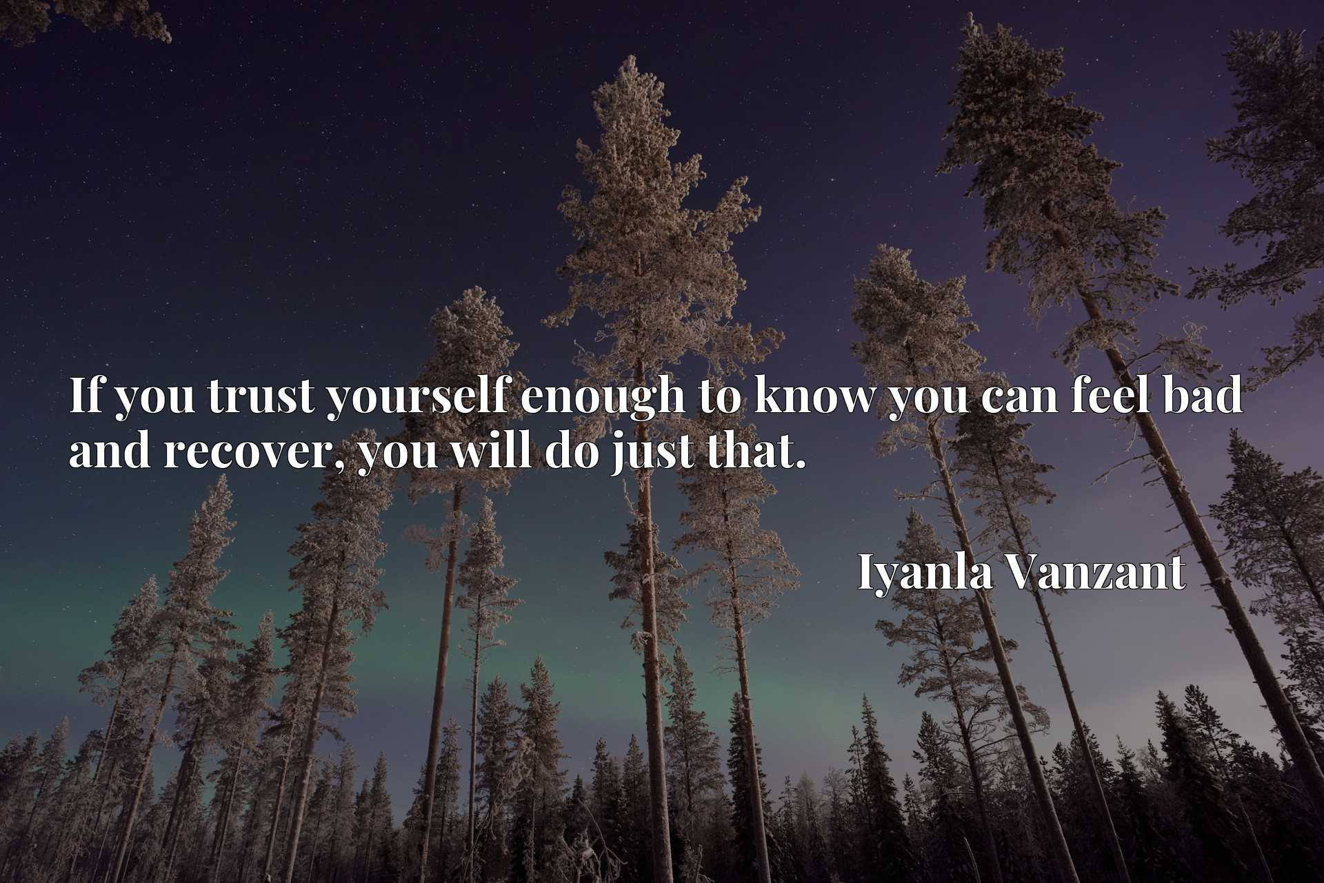 Quote Picture :If you trust yourself enough to know you can feel bad and recover, you will do just that.