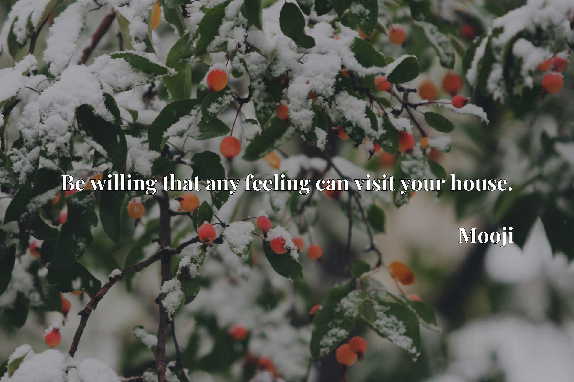 Quote Picture :Be willing that any feeling can visit your house.