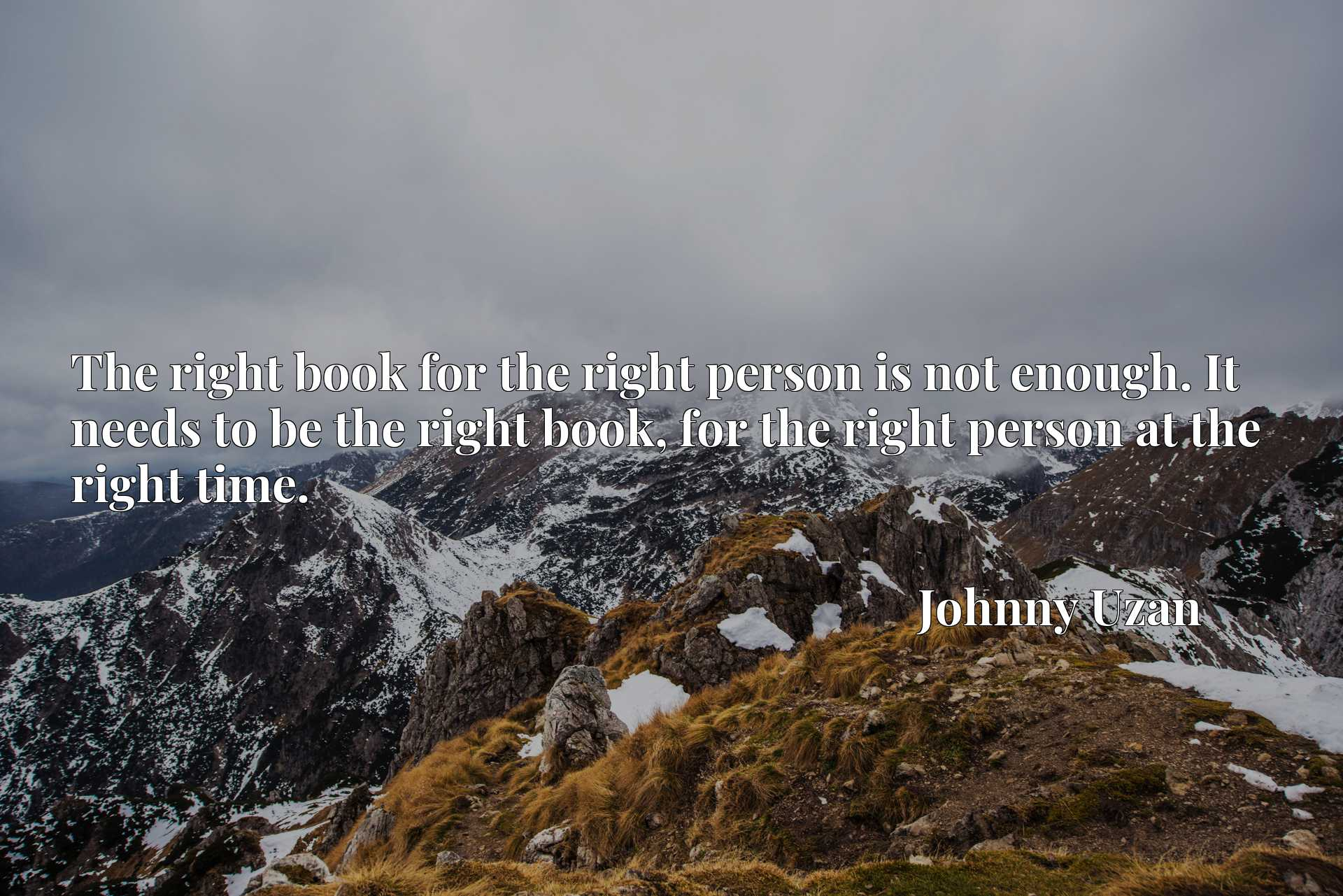 Quote Picture :The right book for the right person is not enough. It needs to be the right book, for the right person at the right time.