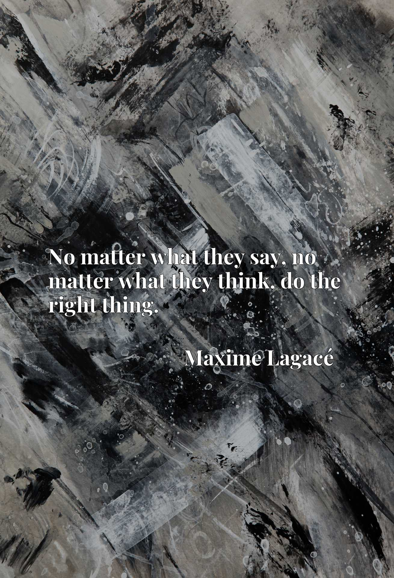 Quote Picture :No matter what they say, no matter what they think, do the right thing.