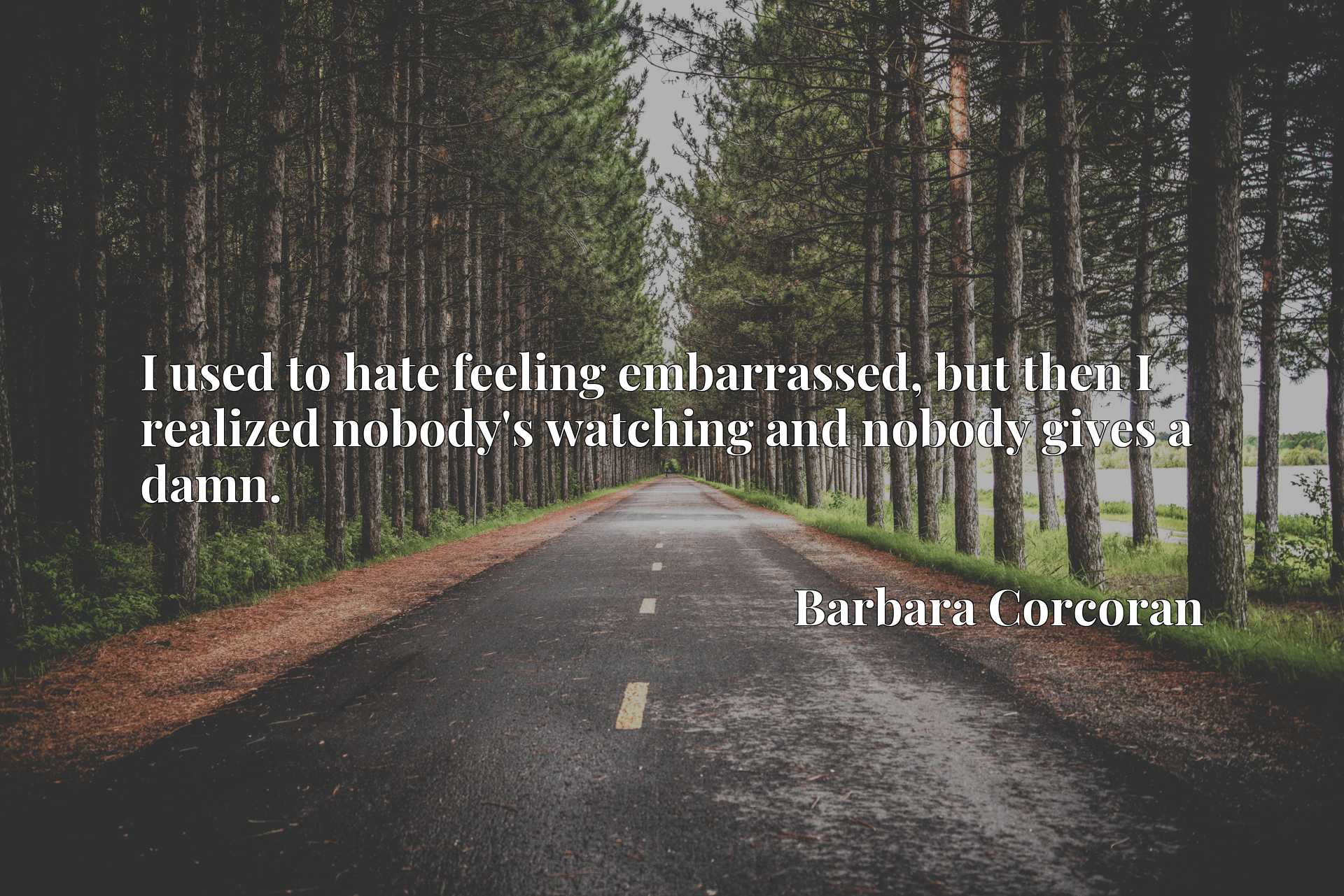 Quote Picture :I used to hate feeling embarrassed, but then I realized nobody's watching and nobody gives a damn.