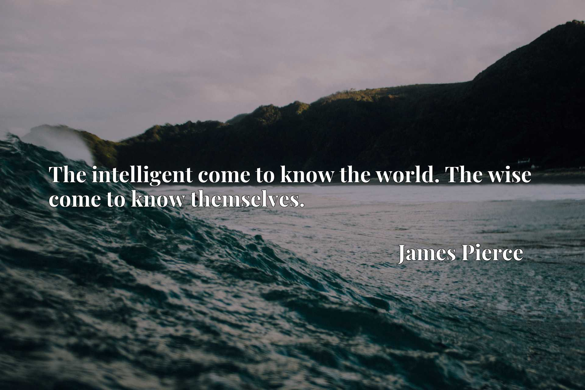 Quote Picture :The intelligent come to know the world. The wise come to know themselves.