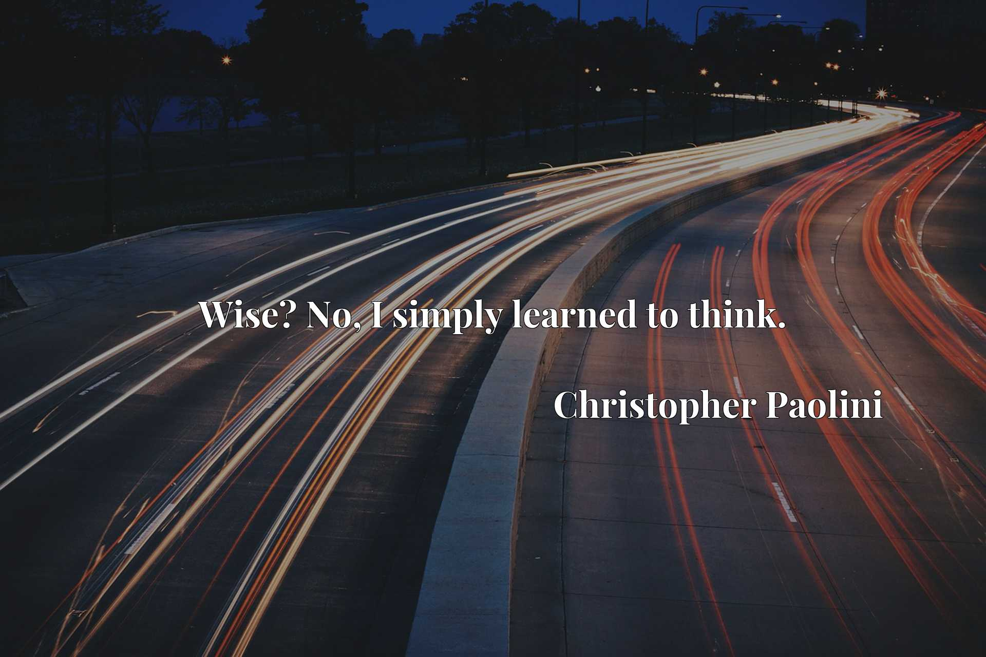 Quote Picture :Wise? No, I simply learned to think.