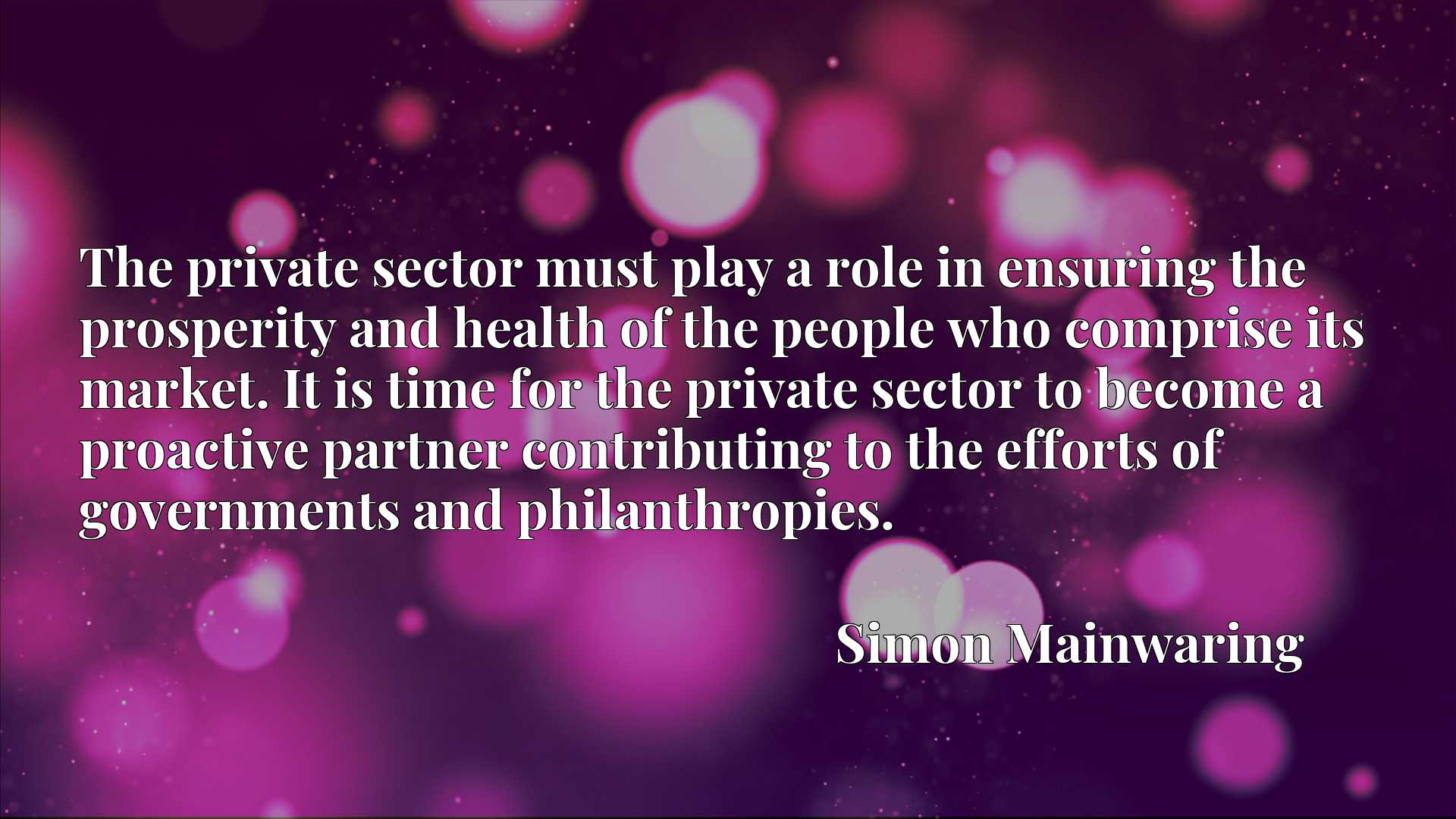 The private sector must play a role in ensuring the prosperity and health of the people who comprise its market. It is time for the private sector to become a proactive partner contributing to the efforts of governments and philanthropies.