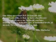 One thing governors feel, Democrats and Republicans alike, is that we have a health care system that, if you're on Medicaid, you have unlimited access to health care, at unlimited levels, at no cost. No wonder it's running away.