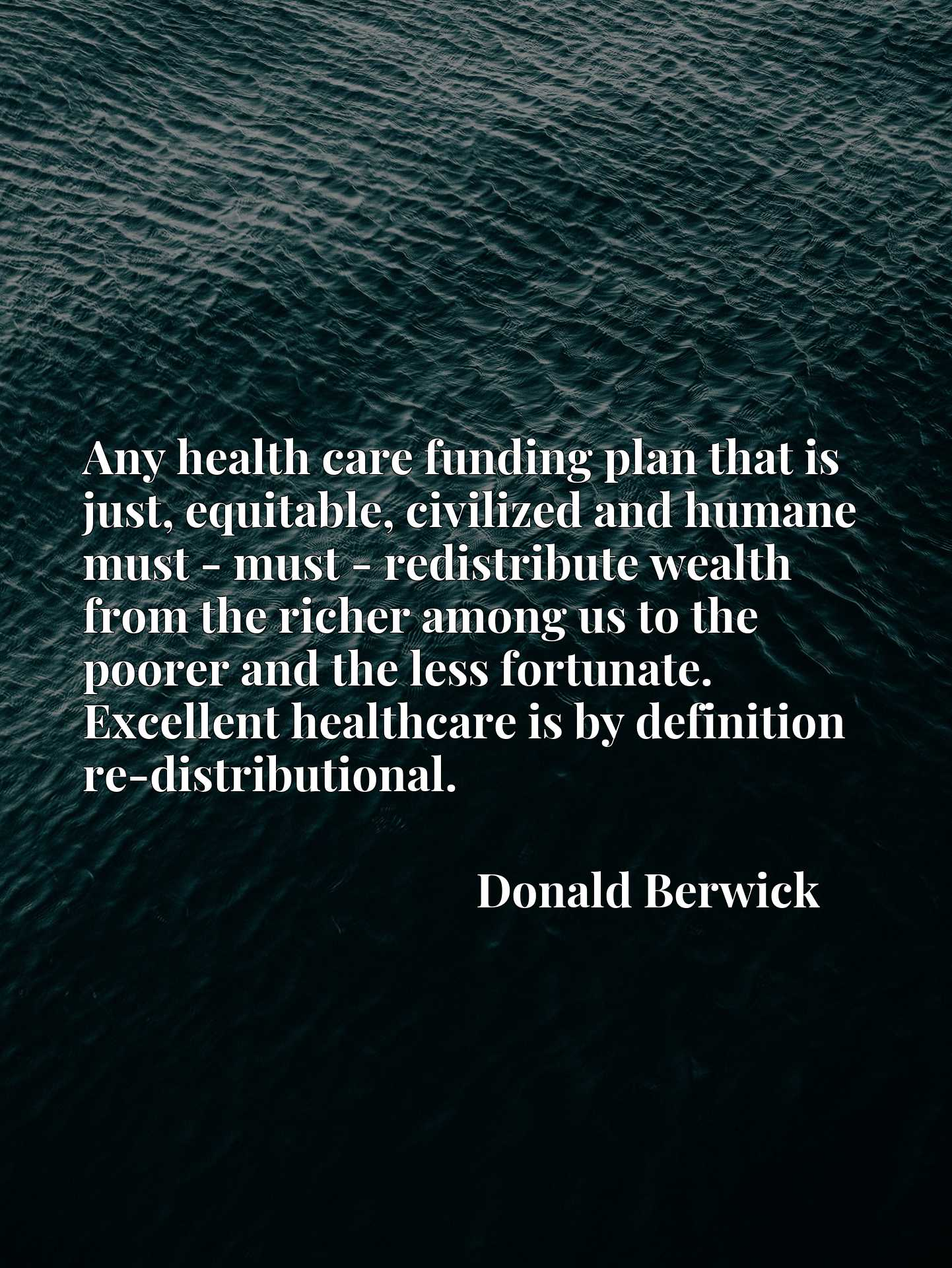 Any health care funding plan that is just, equitable, civilized and humane must - must - redistribute wealth from the richer among us to the poorer and the less fortunate. Excellent healthcare is by definition re-distributional.