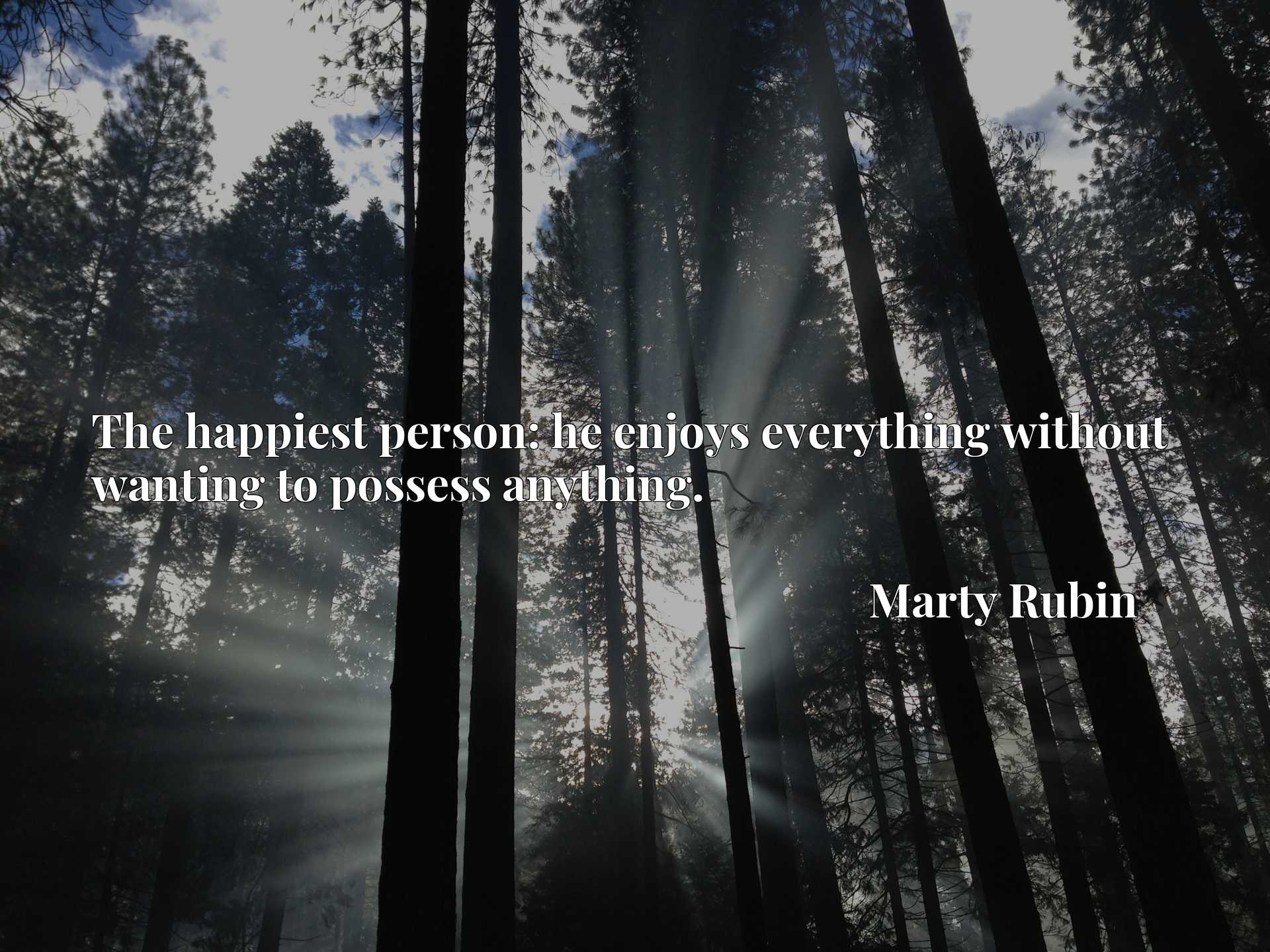 Quote Picture :The happiest person: he enjoys everything without wanting to possess anything.