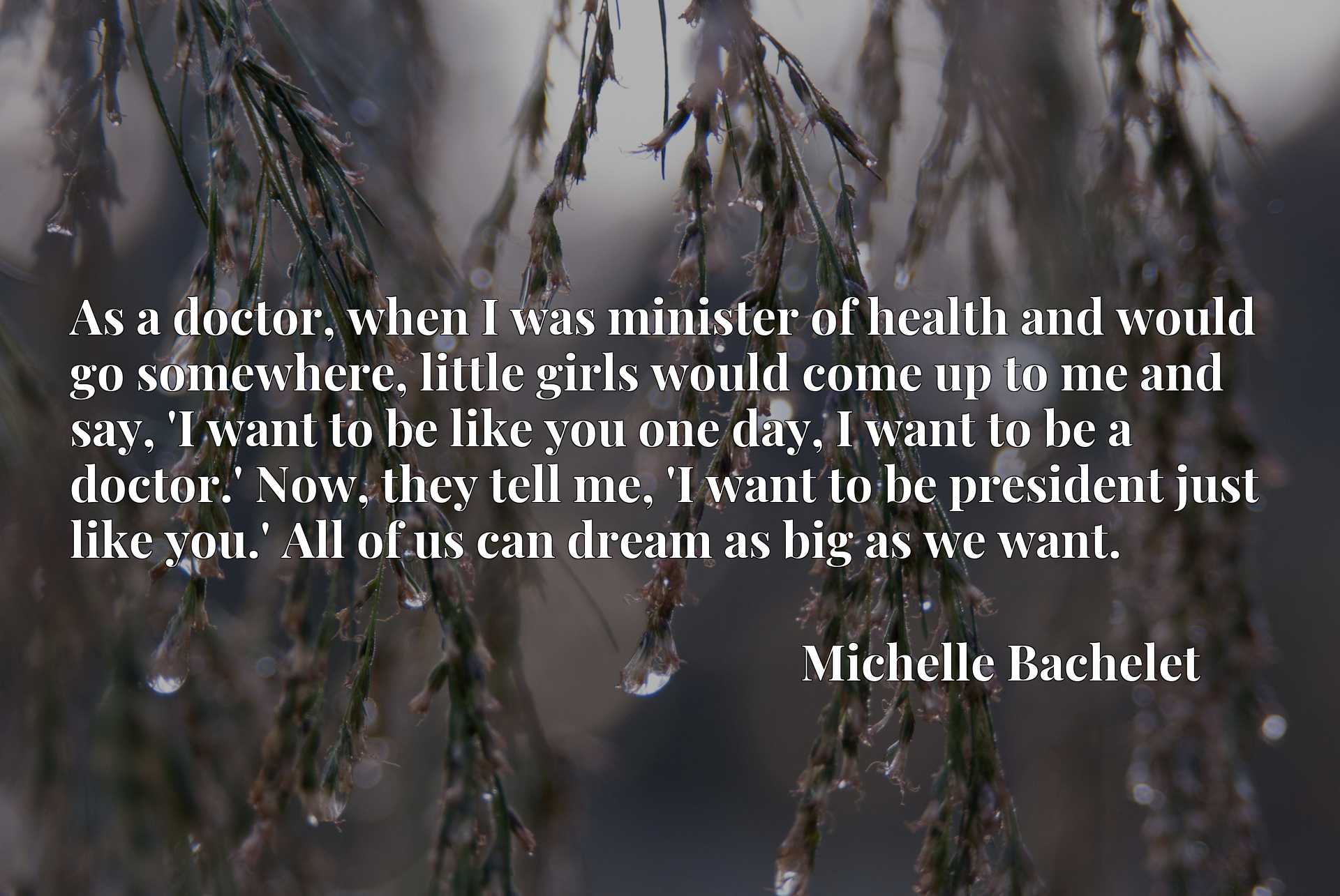 As a doctor, when I was minister of health and would go somewhere, little girls would come up to me and say, 'I want to be like you one day, I want to be a doctor.' Now, they tell me, 'I want to be president just like you.' All of us can dream as big as we want.