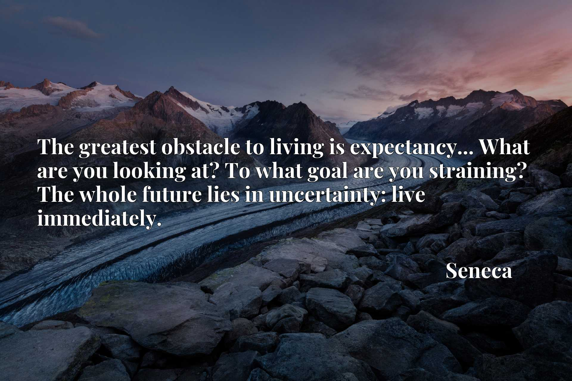 Quote Picture :The greatest obstacle to living is expectancy... What are you looking at? To what goal are you straining? The whole future lies in uncertainty: live immediately.