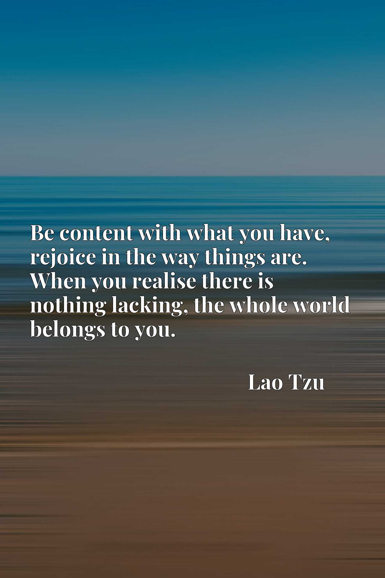 Quote Picture :Be content with what you have, rejoice in the way things are. When you realise there is nothing lacking, the whole world belongs to you.