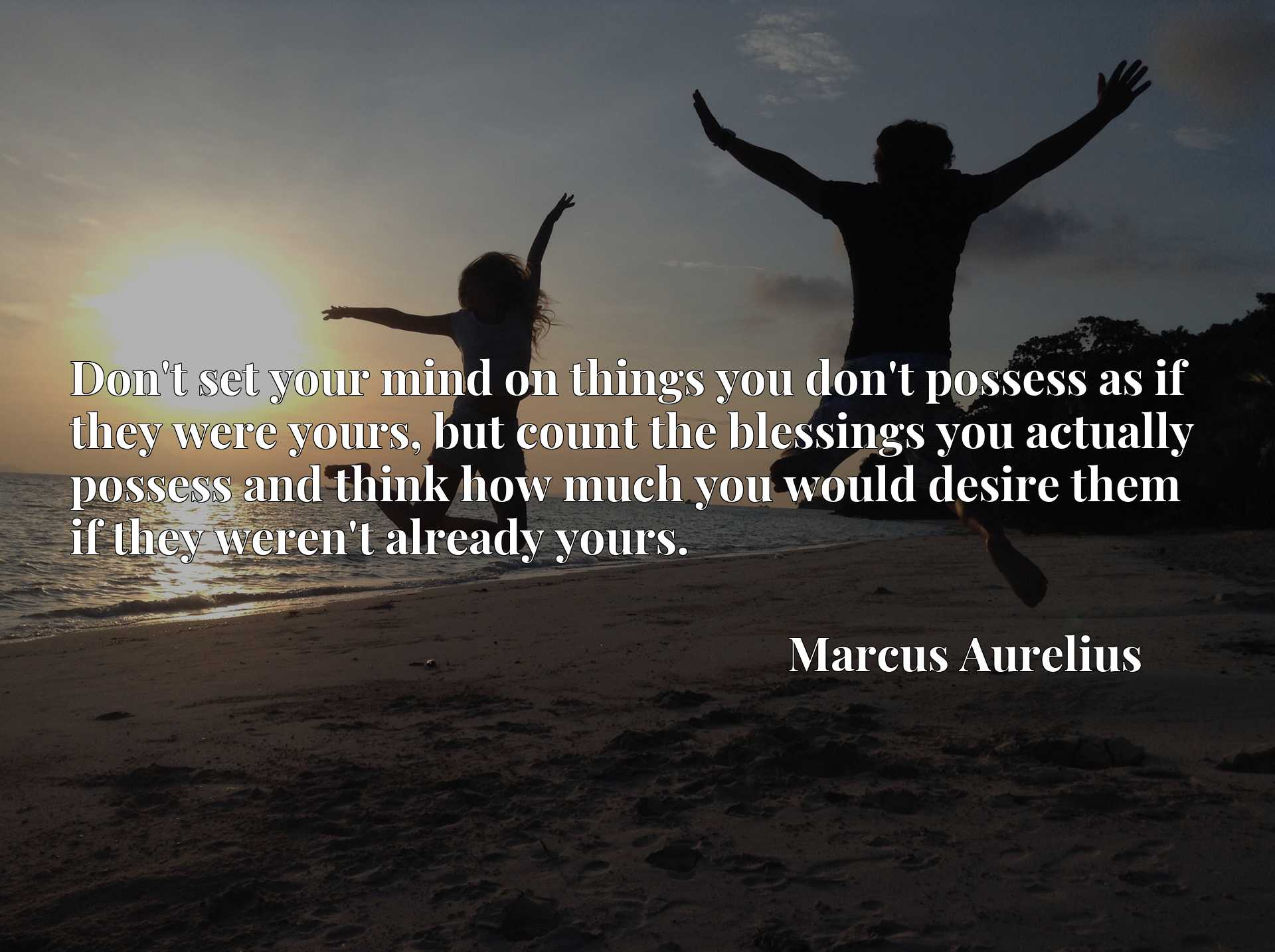 Quote Picture :Don't set your mind on things you don't possess as if they were yours, but count the blessings you actually possess and think how much you would desire them if they weren't already yours.